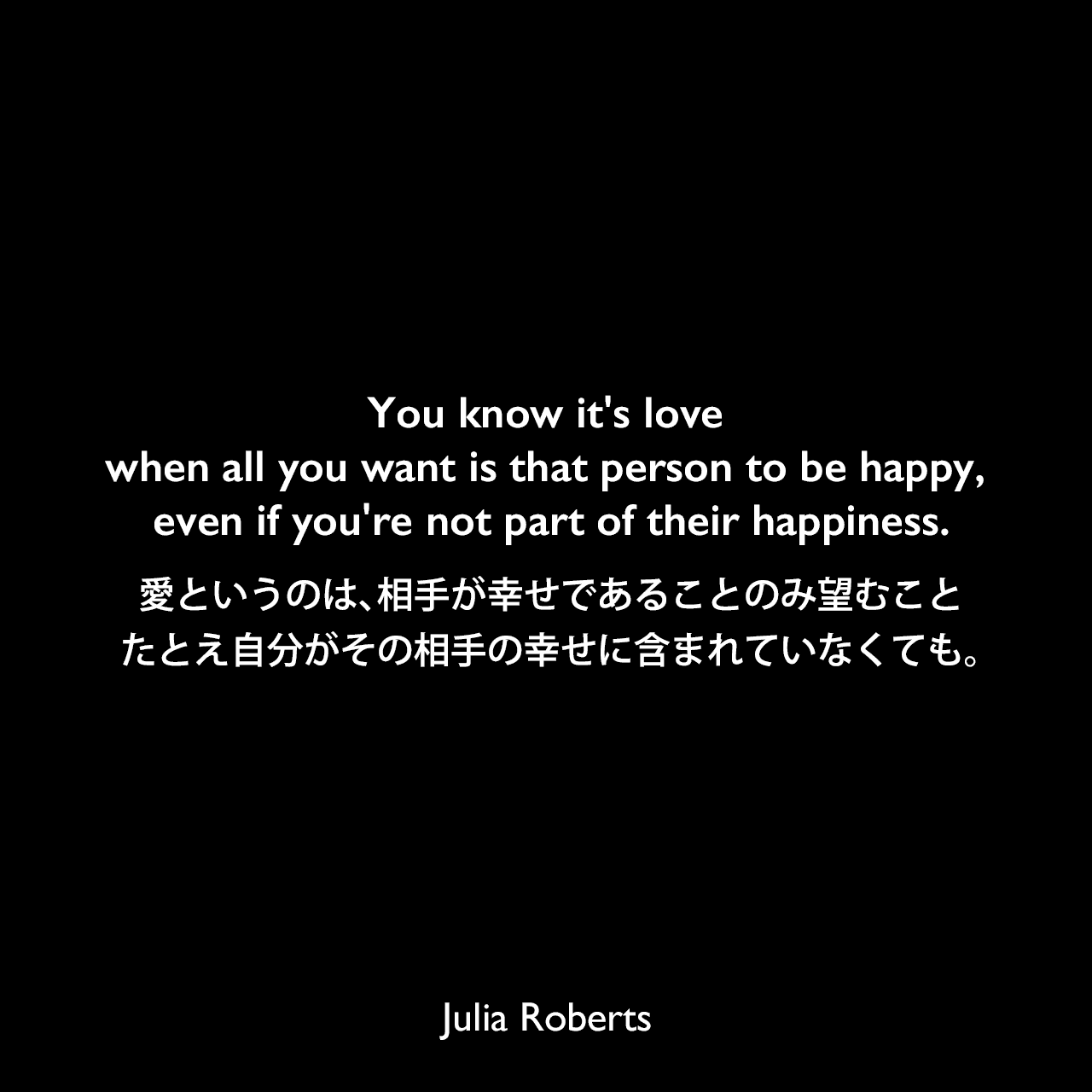 You know it's love when all you want is that person to be happy, even if you're not part of their happiness.愛というのは、相手が幸せであることのみ望むこと、たとえ自分がその相手の幸せに含まれていなくても。