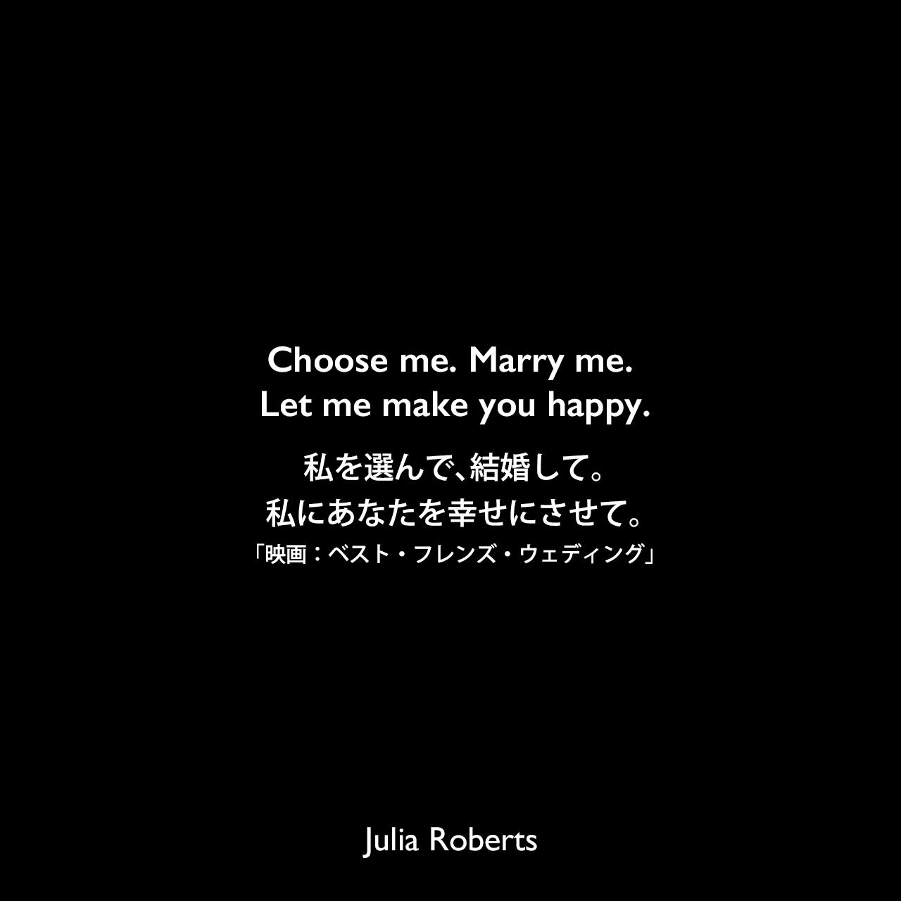 Choose me. Marry me. Let me make you happy.私を選んで、結婚して。私にあなたを幸せにさせて。「映画:ベスト・フレンズ・ウェディング」Julia Roberts