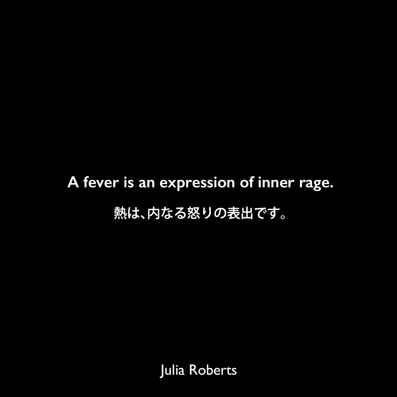 A fever is an expression of inner rage.熱は、内なる怒りの表出です。Julia Roberts