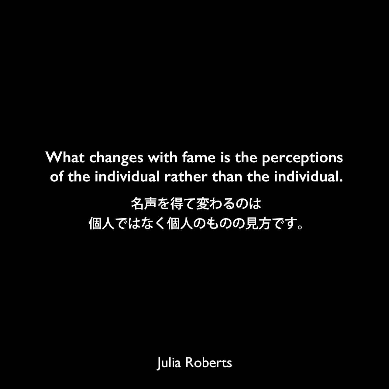 What changes with fame is the perceptions of the individual rather than the individual.名声を得て変わるのは個人ではなく個人のものの見方です。Julia Roberts
