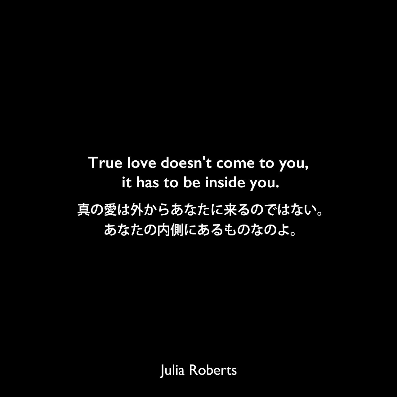 True love doesn't come to you, it has to be inside you.真の愛は外からあなたに来るのではない。あなたの内側にあるものなのよ。Julia Roberts