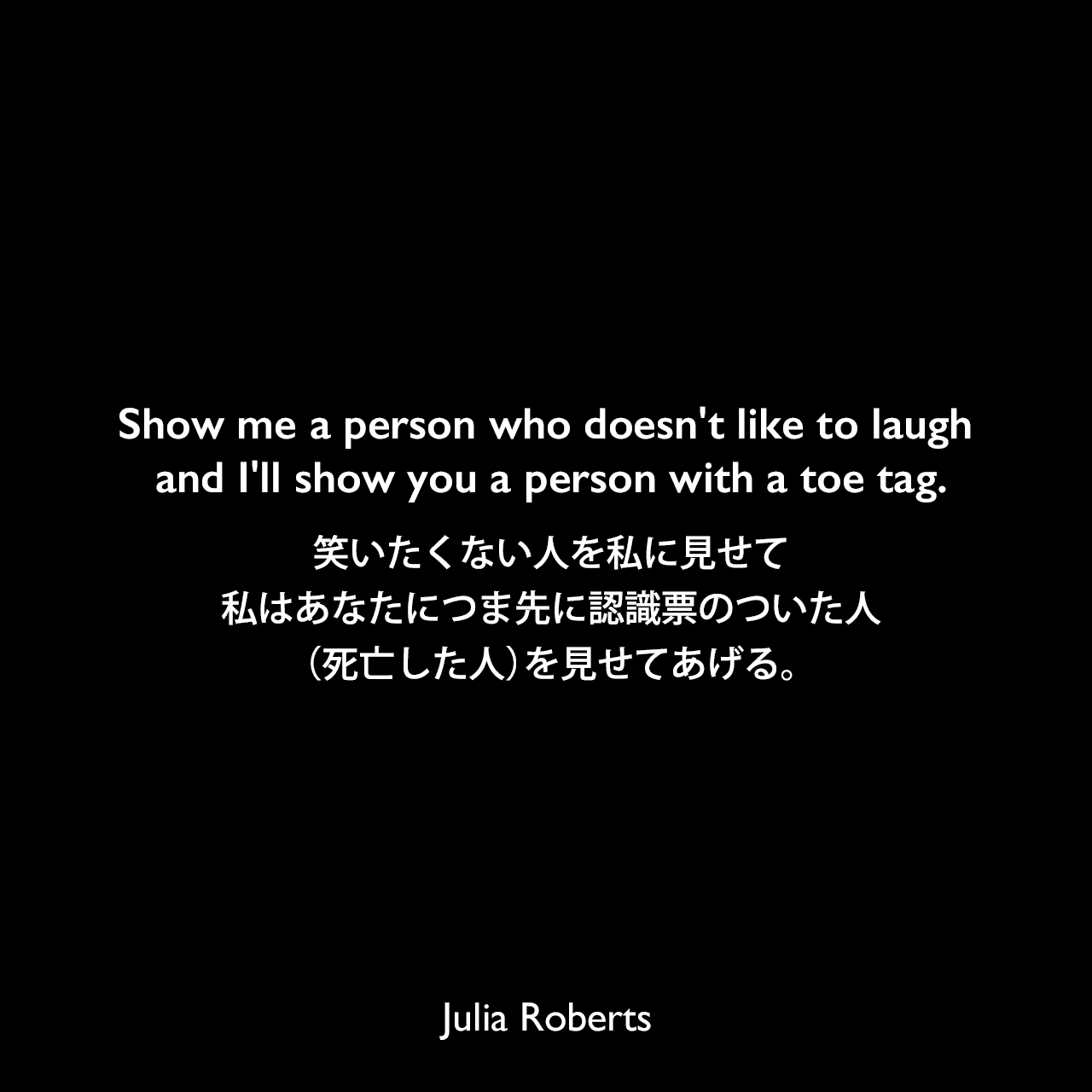 Show me a person who doesn't like to laugh and I'll show you a person with a toe tag.笑いたくない人を私に見せて、私はあなたにつま先に認識票のついた人(死亡した人)を見せてあげる。Julia Roberts