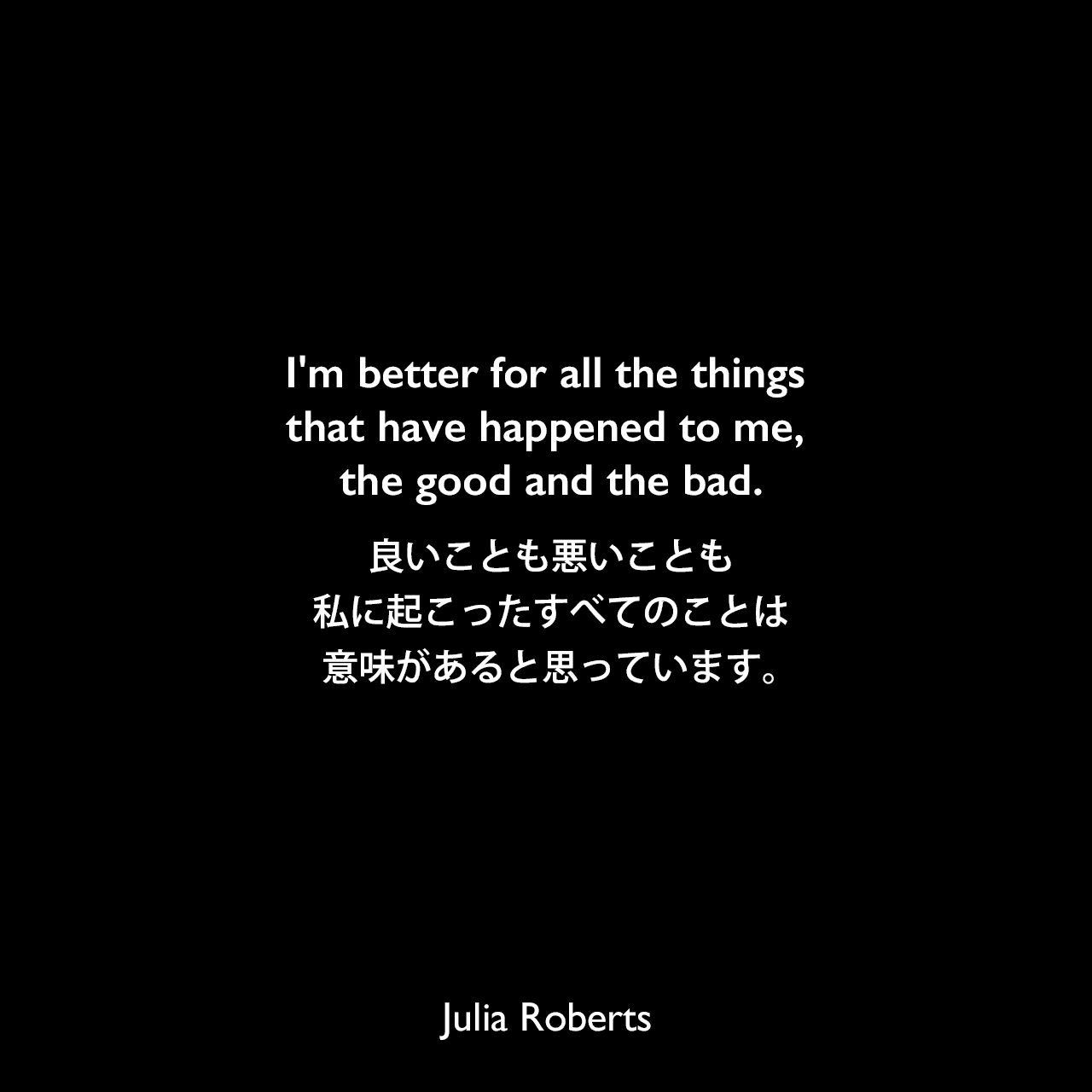 I'm better for all the things that have happened to me, the good and the bad.良いことも悪いことも、私に起こったすべてのことは意味があると思っています。Julia Roberts