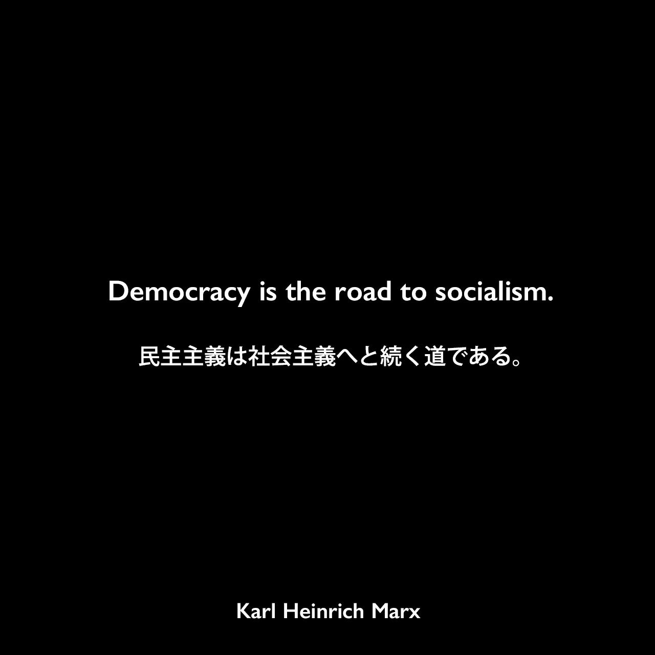 Democracy is the road to socialism.民主主義は社会主義へと続く道である。Karl Heinrich Marx