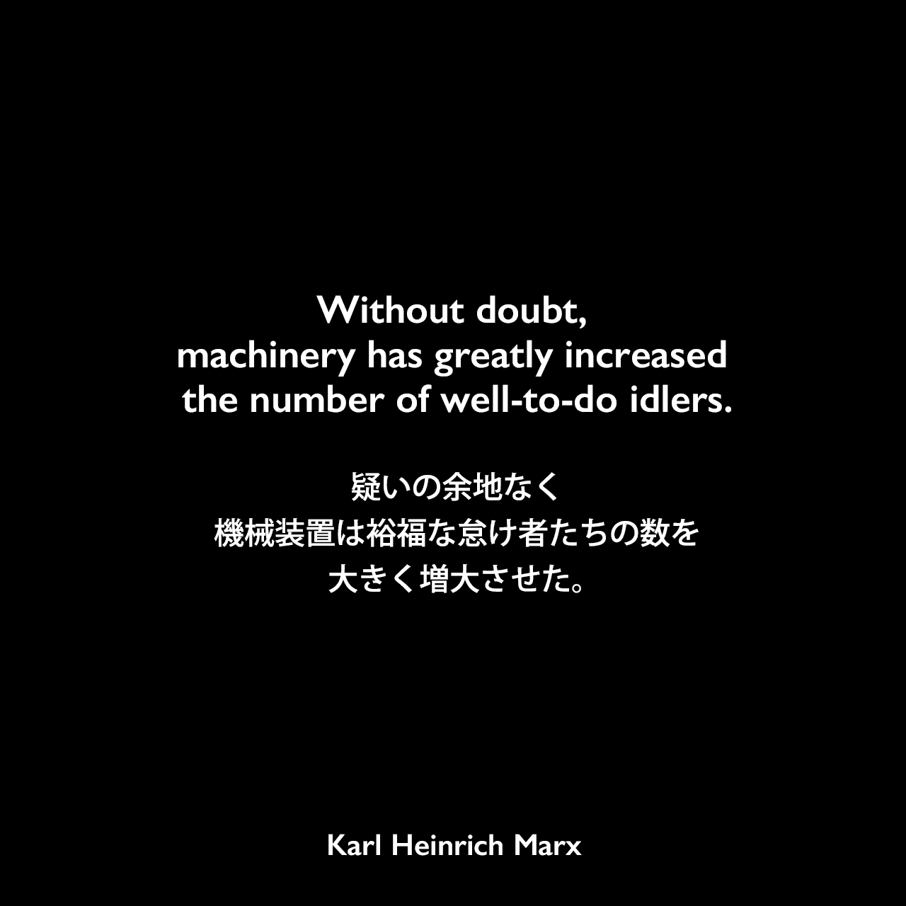 Without doubt, machinery has greatly increased the number of well-to-do idlers.疑いの余地なく、機械装置は裕福な怠け者たちの数を大きく増大させた。Karl Heinrich Marx