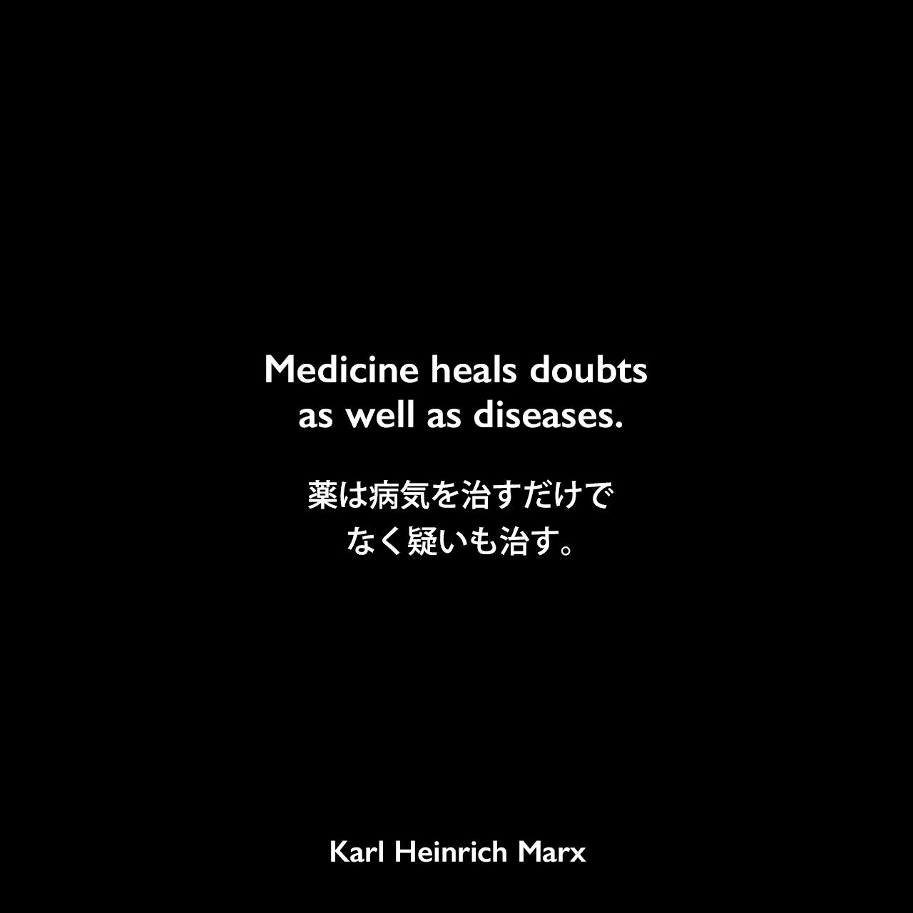 Medicine heals doubts as well as diseases.薬は病気を治すだけでなく疑いも治す。Karl Heinrich Marx