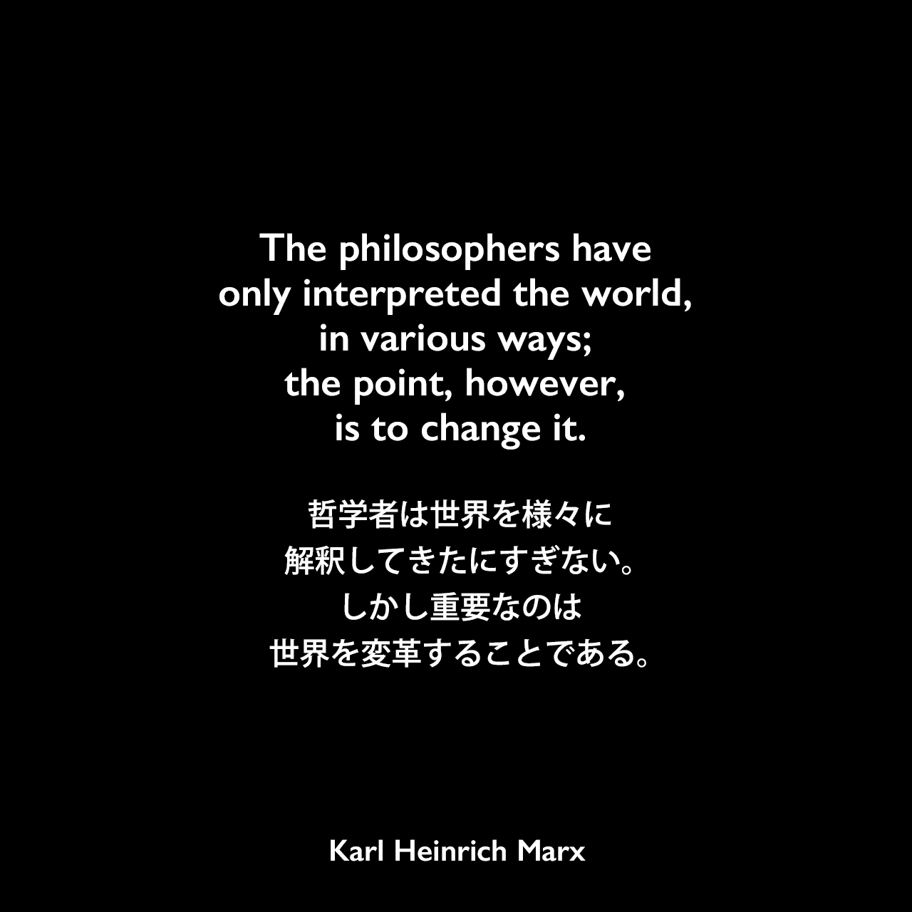 The philosophers have only interpreted the world, in various ways; the point, however, is to change it.哲学者は世界を様々に解釈してきたにすぎない。しかし重要なのは世界を変革することである。- フォイエルバッハに関する論文よりKarl Heinrich Marx