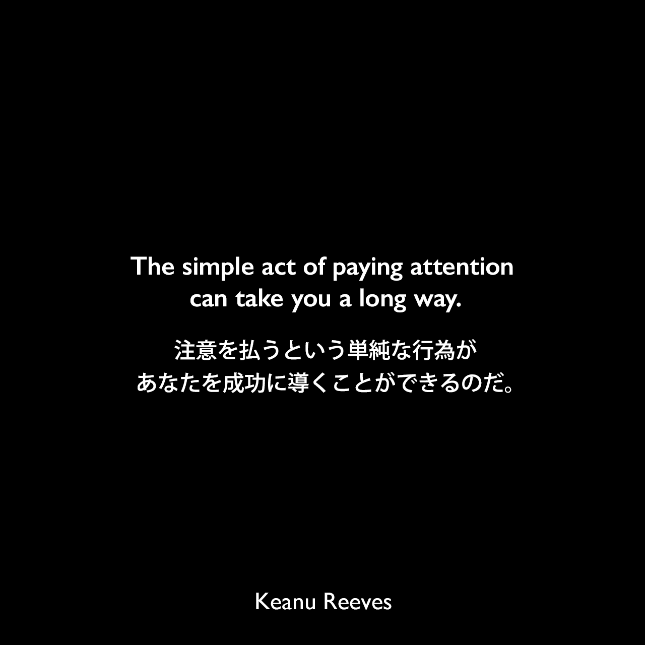 The simple act of paying attention can take you a long way.注意を払うという単純な行為が、あなたを成功に導くことができるのだ。Keanu Reeves