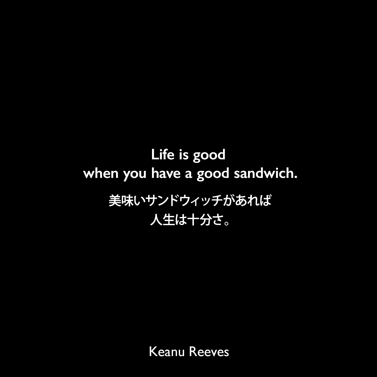Life is good when you have a good sandwich.美味いサンドウィッチがあれば人生は十分さ。Keanu Reeves