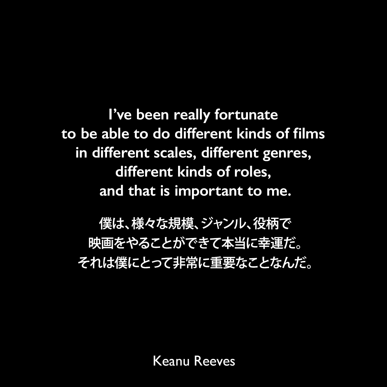 I've been really fortunate to be able to do different kinds of films in different scales, different genres, different kinds of roles, and that is important to me.僕は、様々な規模、ジャンル、役柄で映画をやることができて本当に幸運だ。それは僕にとって非常に重要なことなんだ。Keanu Reeves