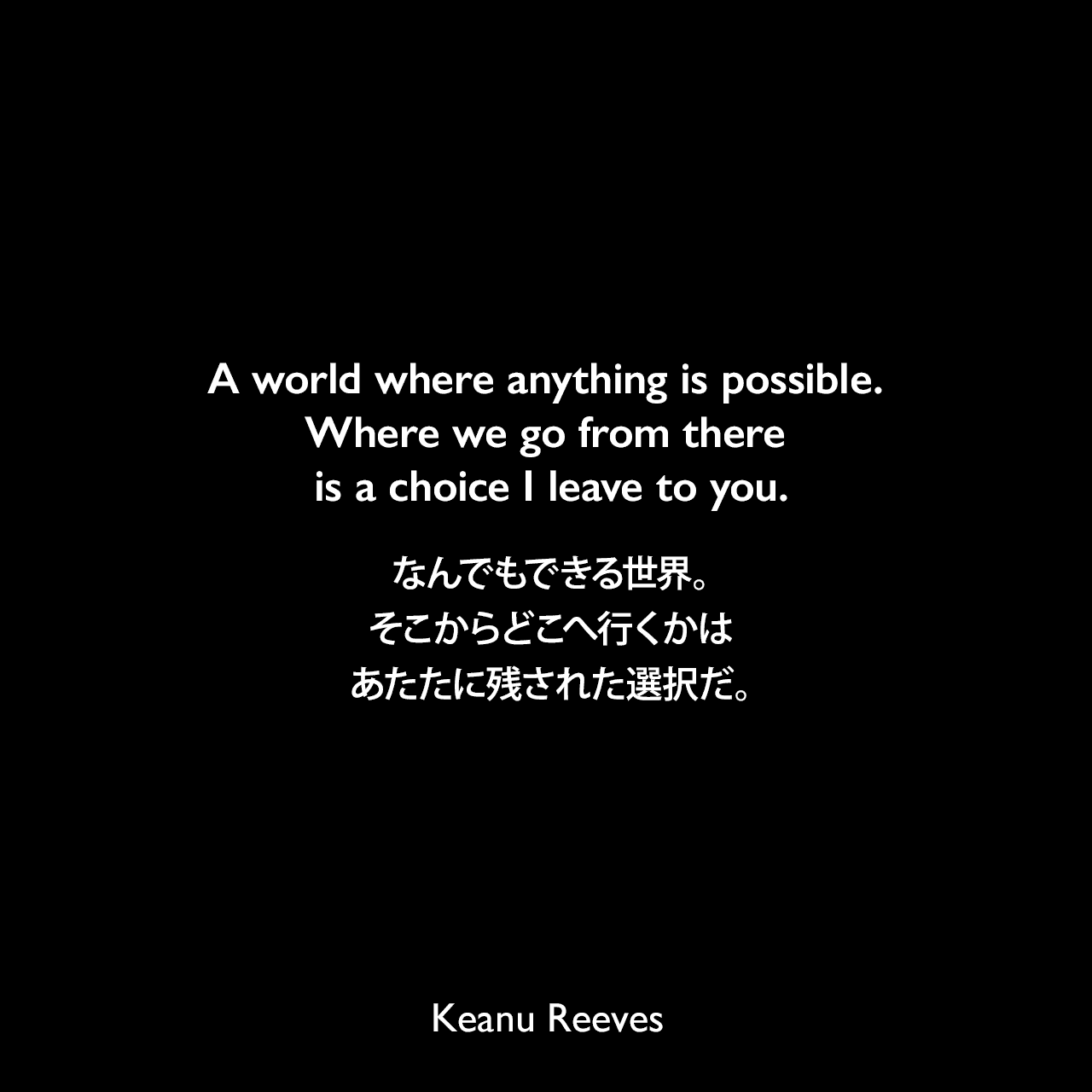 A world where anything is possible. Where we go from there is a choice I leave to you.なんでもできる世界。そこからどこへ行くかは、あたたに残された選択だ。- 1999年映画マトリックスのセリフよりKeanu Reeves