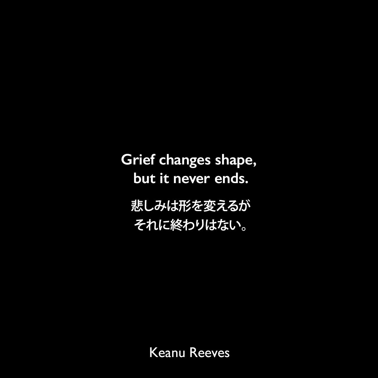 Grief changes shape, but it never ends.悲しみは形を変えるが、それに終わりはない。- 2006年のPeopleマガジンより(恋人だったジェニファー・サイムを2001年に交通事故で亡くして)Keanu Reeves