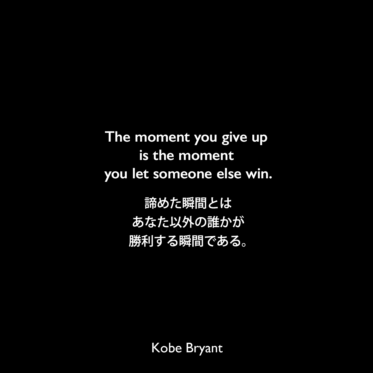 The moment you give up is the moment you let someone else win.諦めた瞬間とは、あなた以外の誰かが勝利する瞬間である。