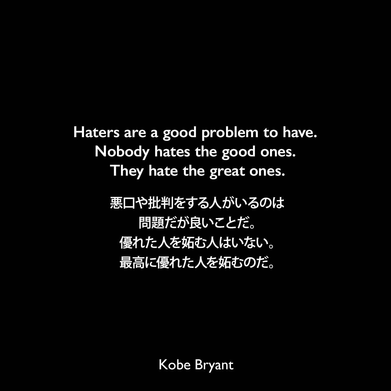 Haters are a good problem to have. Nobody hates the good ones. They hate the great ones.悪口や批判をする人がいるのは問題だが良いことだ。優れた人を妬む人はいない。最高に優れた人を妬むのだ。Kobe Bryant
