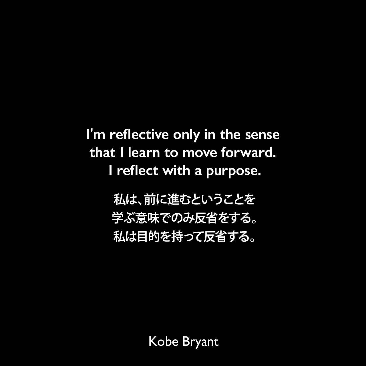 I'm reflective only in the sense that I learn to move forward. I reflect with a purpose.私は、前に進むということを学ぶ意味でのみ反省をする。私は目的を持って反省する。Kobe Bryant