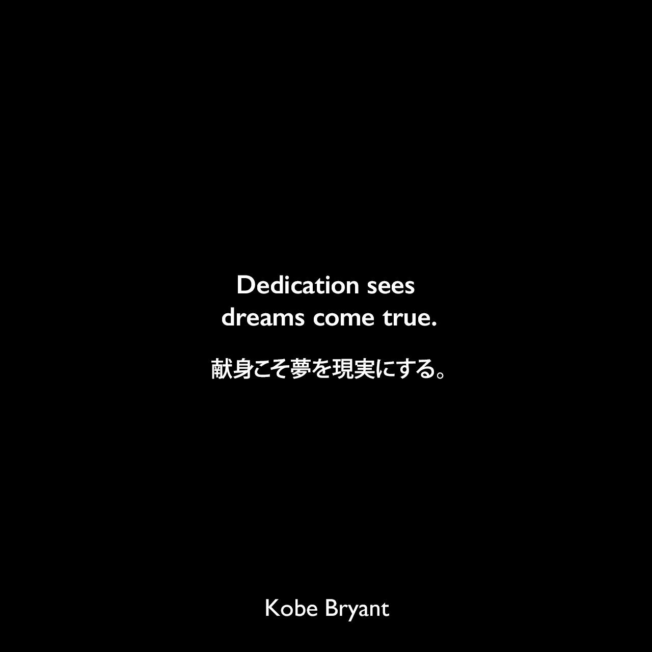 Dedication sees dreams come true.献身こそ夢を現実にする。