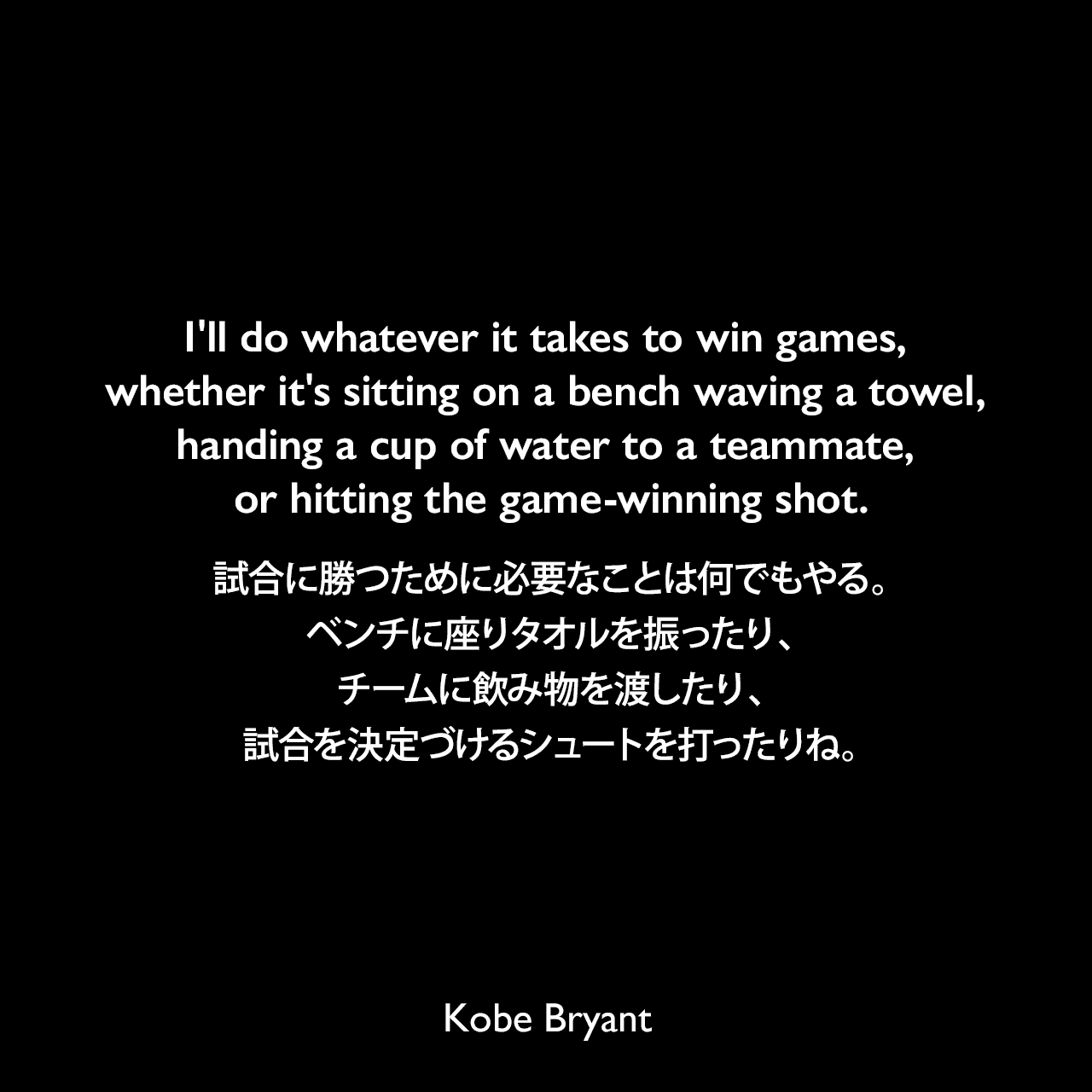 I'll do whatever it takes to win games, whether it's sitting on a bench waving a towel, handing a cup of water to a teammate, or hitting the game-winning shot.試合に勝つために必要なことは何でもやる。ベンチに座りタオルを振ったり、チームに飲み物を渡したり、試合を決定づけるシュートを打ったりね。Kobe Bryant