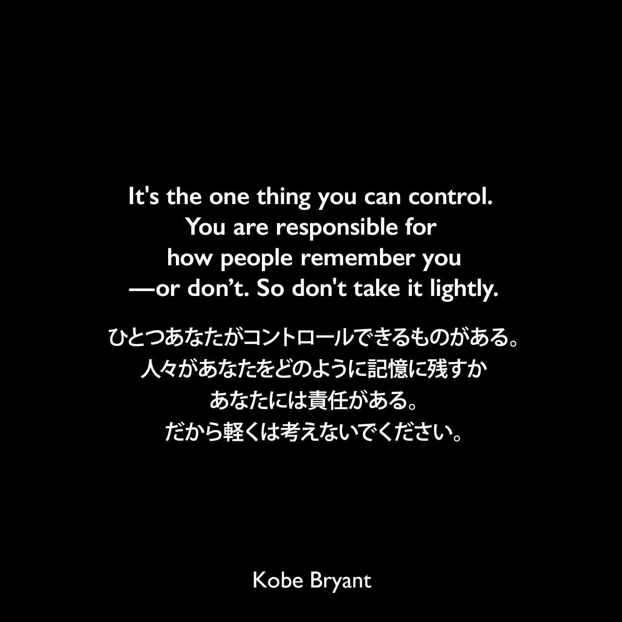 It's the one thing you can control. You are responsible for how people remember you—or don't. So don't take it lightly.ひとつあなたがコントロールできるものがある。人々があなたをどのように記憶に残すか、あなたには責任がある。だから軽くは考えないでください。Kobe Bryant