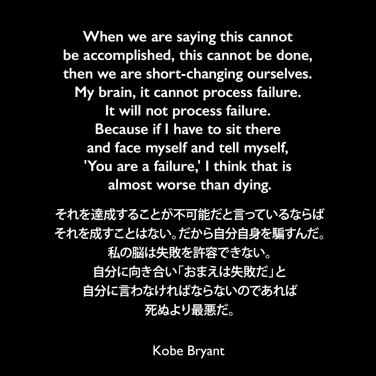 When we are saying this cannot be accomplished, this cannot be done, then we are short-changing ourselves. My brain, it cannot process failure. It will not process failure. Because if I have to sit there and face myself and tell myself, 'You are a failure,' I think that is almost worse than dying.それを達成することが不可能だと言っているならば、それを成すことはない。だから自分自身を騙すんだ。私の脳は失敗を許容できない。自分に向き合い「おまえは失敗だ」と自分に言わなければならないのであれば、死ぬより最悪だ。Kobe Bryant