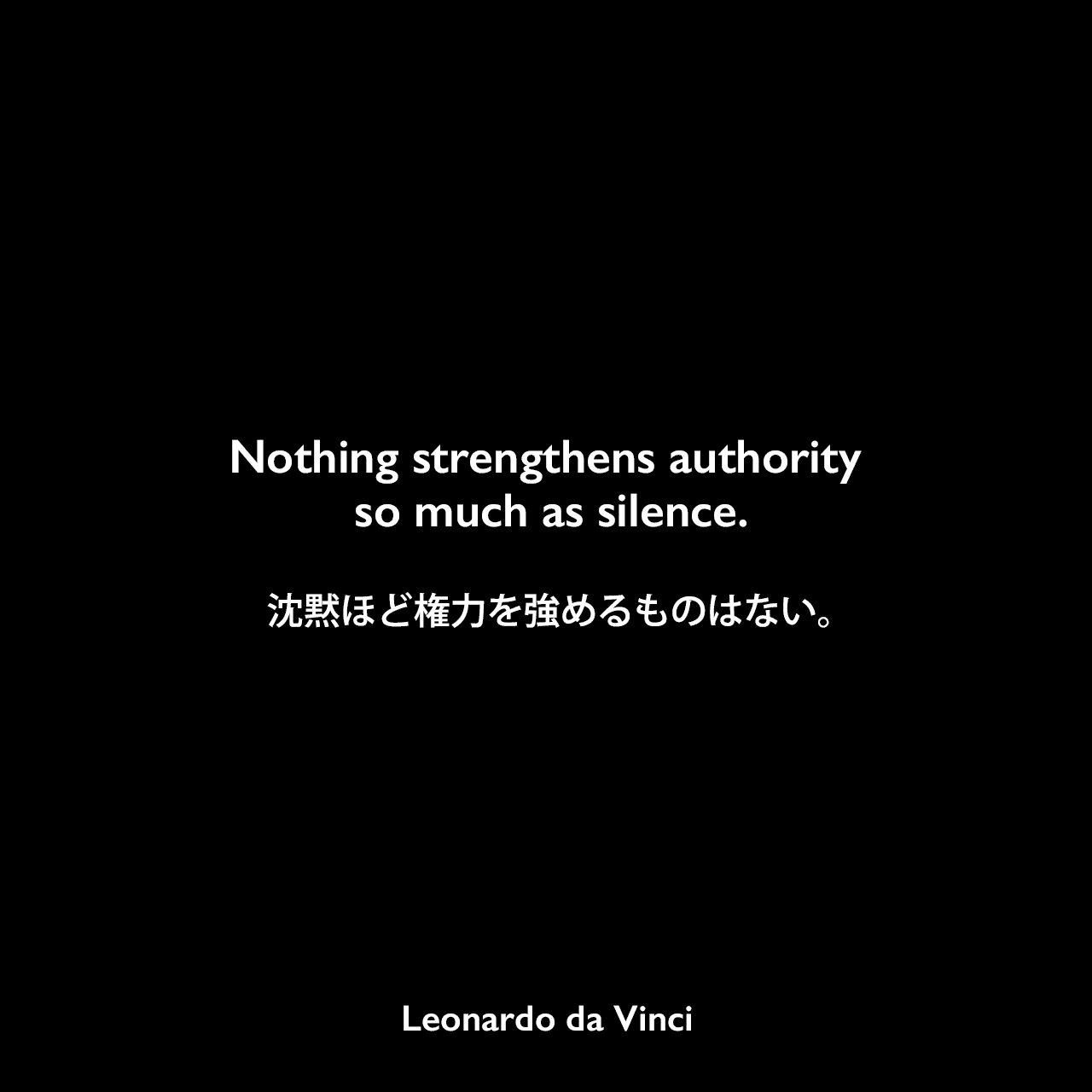 Nothing strengthens authority so much as silence.沈黙ほど権力を強めるものはない。Leonardo da Vinci
