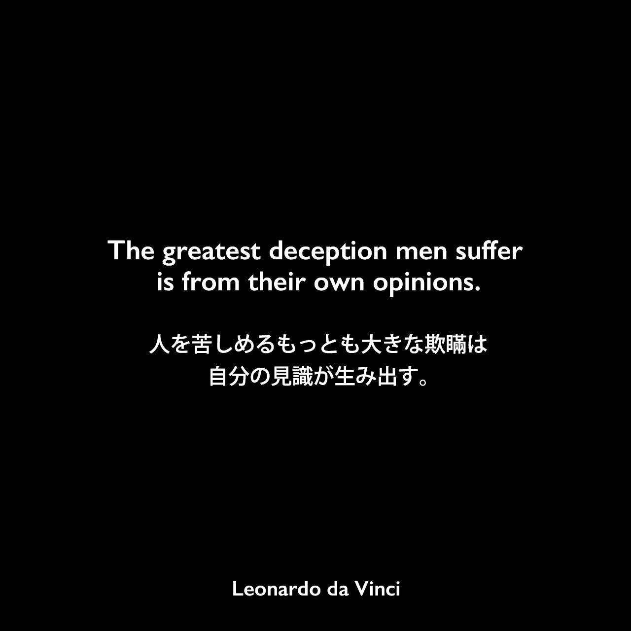 The greatest deception men suffer is from their own opinions.人を苦しめるもっとも大きな欺瞞は自分の見識が生み出す。- レオナルド・ダ・ヴィンチのノートよりLeonardo da Vinci
