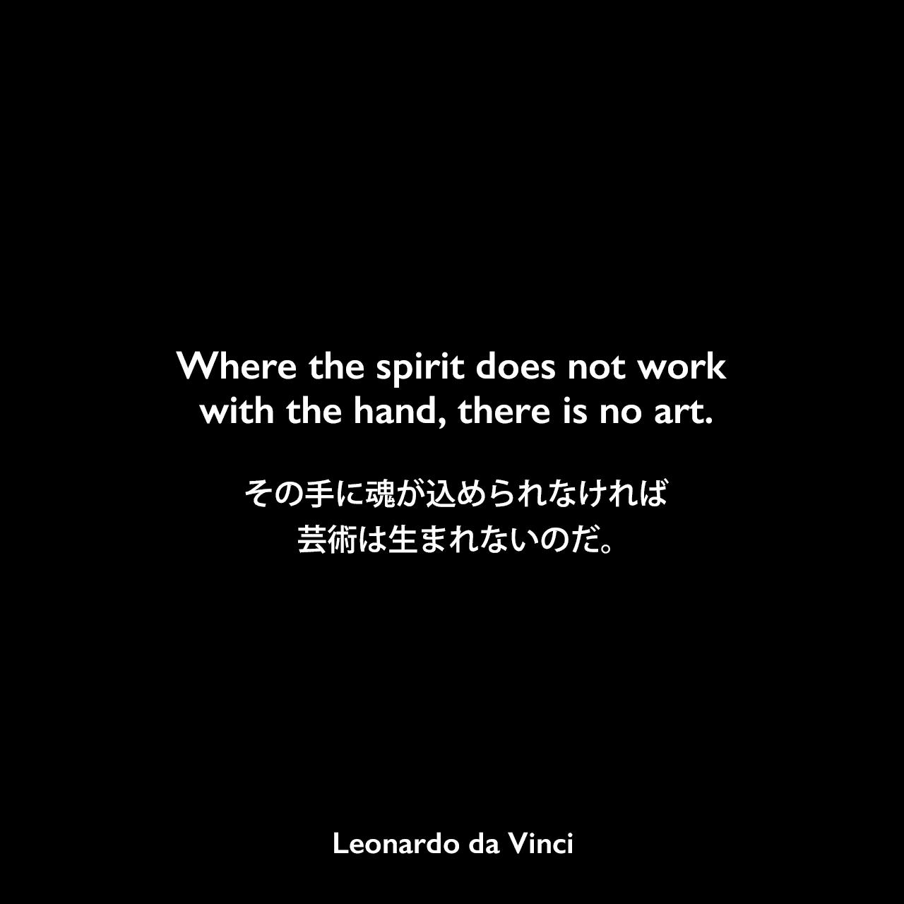 Where the spirit does not work with the hand, there is no art.その手に魂が込められなければ、芸術は生まれないのだ。Leonardo da Vinci