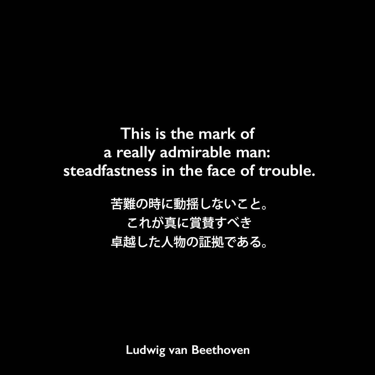 This is the mark of a really admirable man: steadfastness in the face of trouble.苦難の時に動揺しないこと。これが真に賞賛すべき卓越した人物の証拠である。Ludwig van Beethoven
