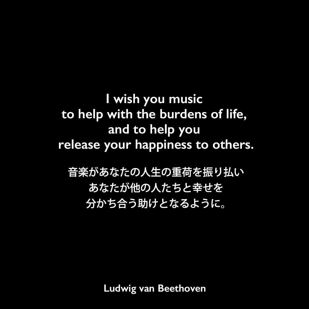 I wish you music to help with the burdens of life, and to help you release your happiness to others.音楽があなたの人生の重荷を振り払い、あなたが他の人たちと幸せを分かち合う助けとなるように。Ludwig van Beethoven
