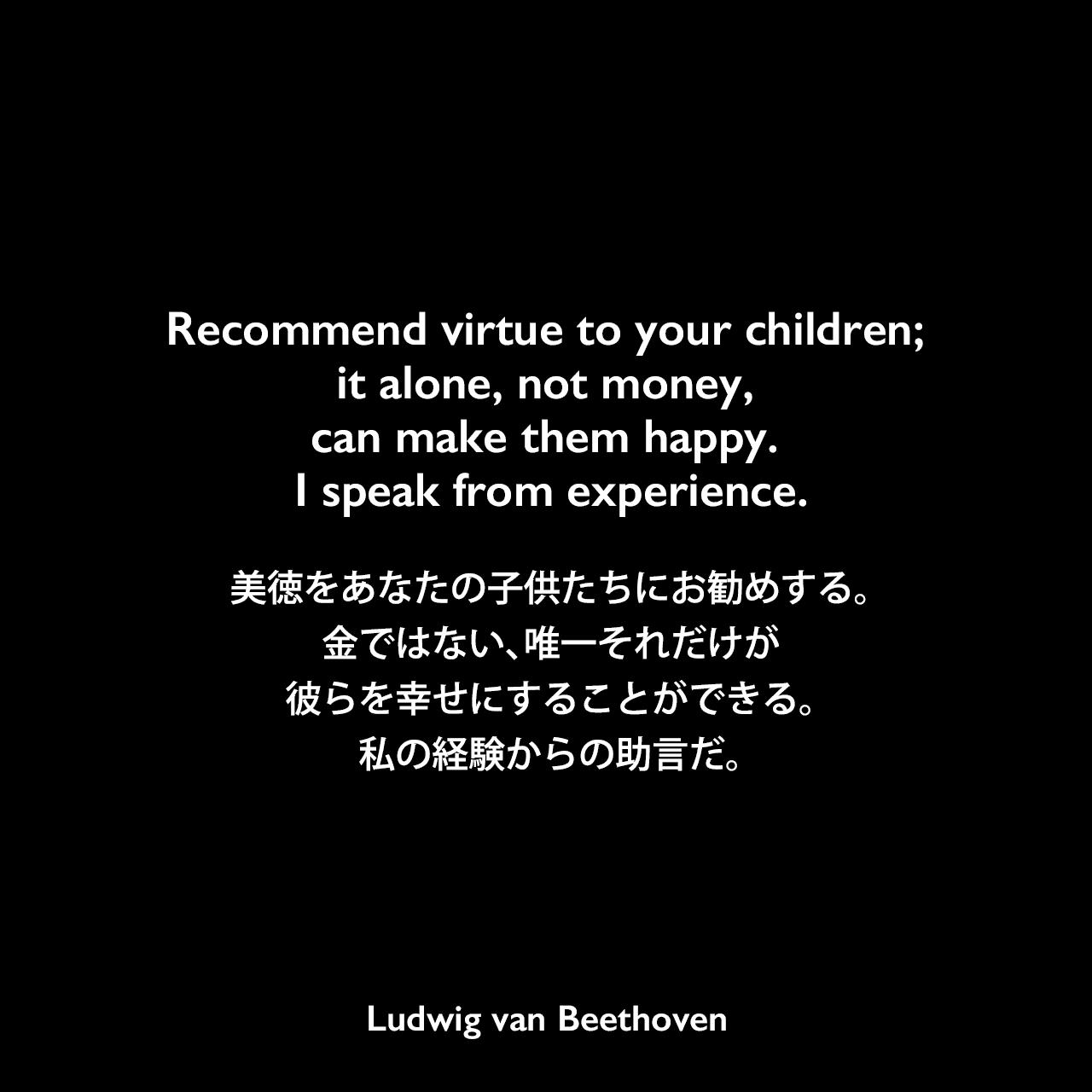 Recommend virtue to your children; it alone, not money, can make them happy. I speak from experience.美徳をあなたの子供たちにお勧めする。金ではない、唯一それだけが彼らを幸せにすることができる。私の経験からの助言だ。Ludwig van Beethoven