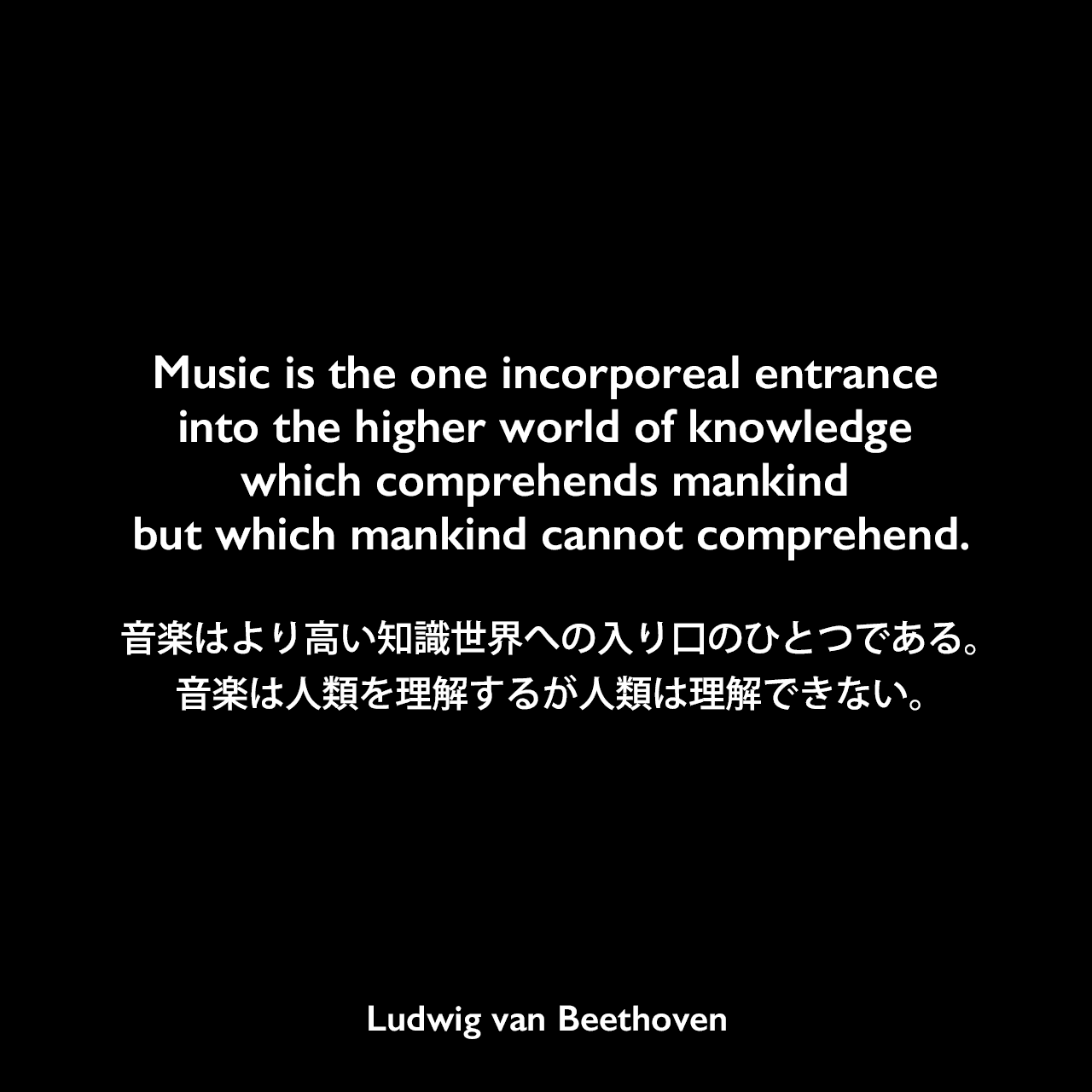 Music is the one incorporeal entrance into the higher world of knowledge which comprehends mankind but which mankind cannot comprehend.音楽はより高い知識世界への入り口のひとつである。音楽は人類を理解するが人類は理解できない。Ludwig van Beethoven