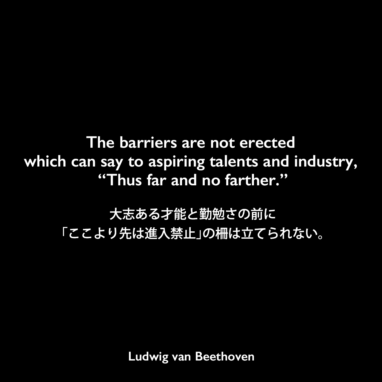 """The barriers are not erected which can say to aspiring talents and industry, """"Thus far and no farther.""""大志ある才能と勤勉さの前に「ここより先は進入禁止」の柵は立てられない。Ludwig van Beethoven"""