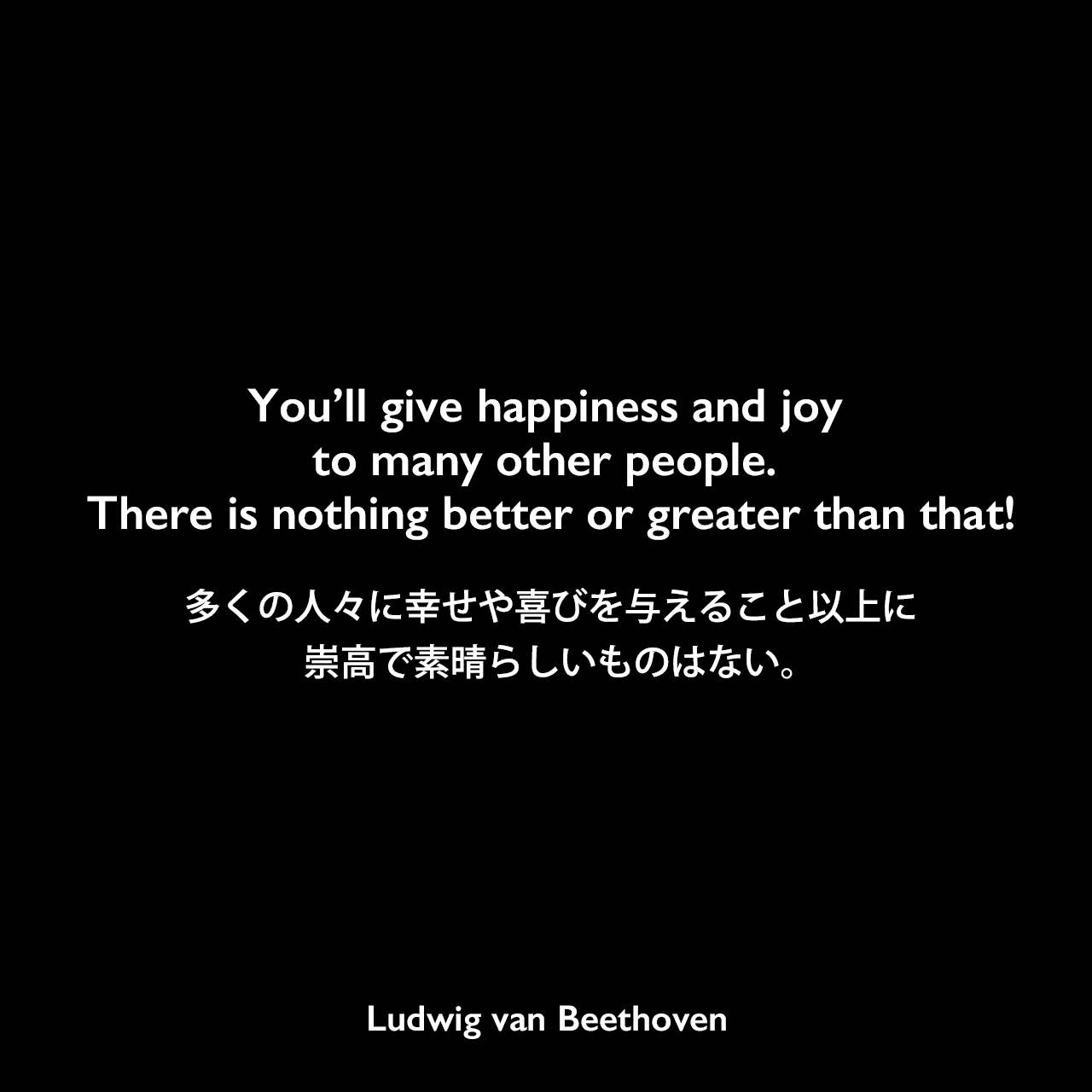 You'll give happiness and joy to many other people. There is nothing better or greater than that!多くの人々に幸せや喜びを与えること以上に、崇高で素晴らしいものはない。