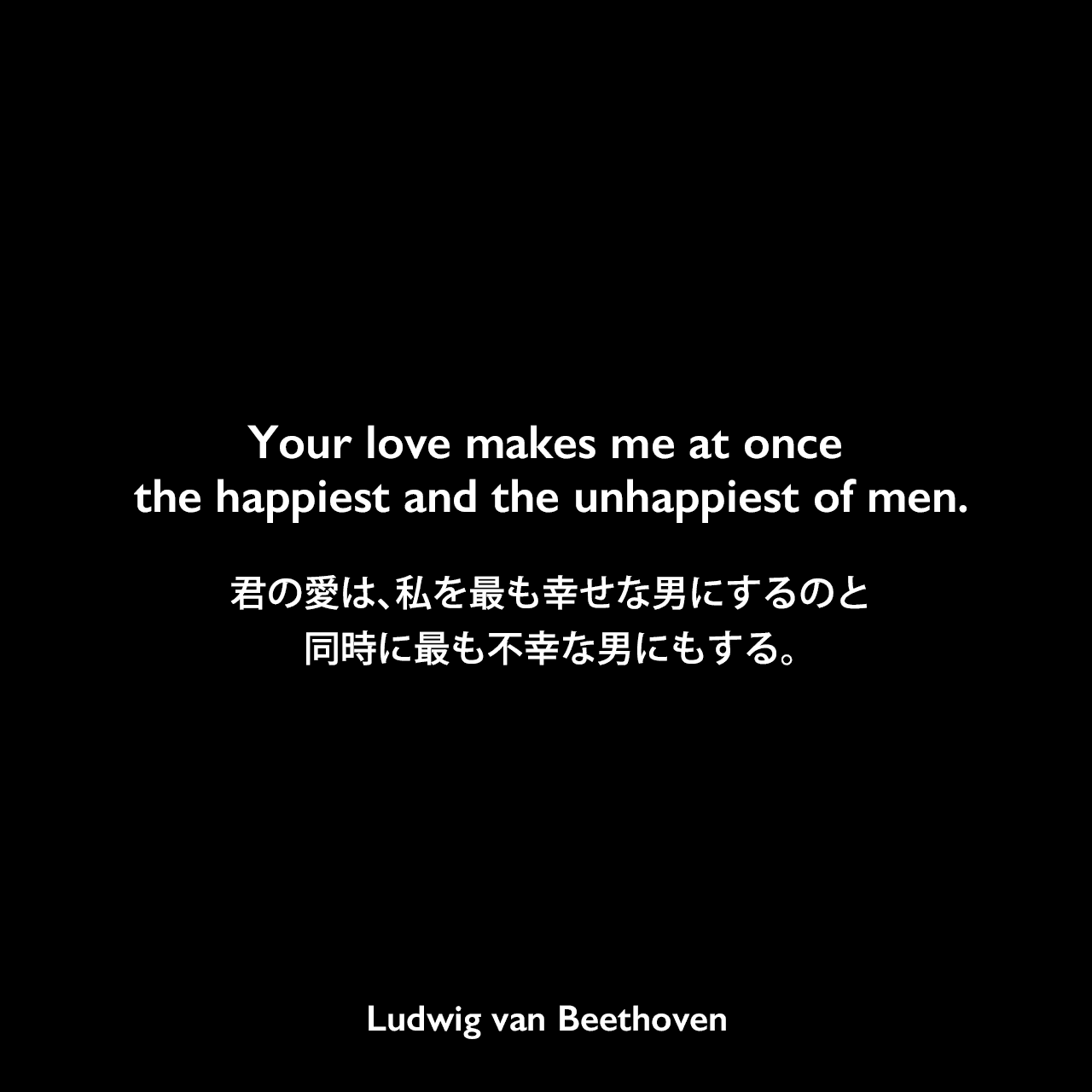 Your love makes me at once the happiest and the unhappiest of men.君の愛は、私を最も幸せな男にするのと同時に最も不幸な男にもする。