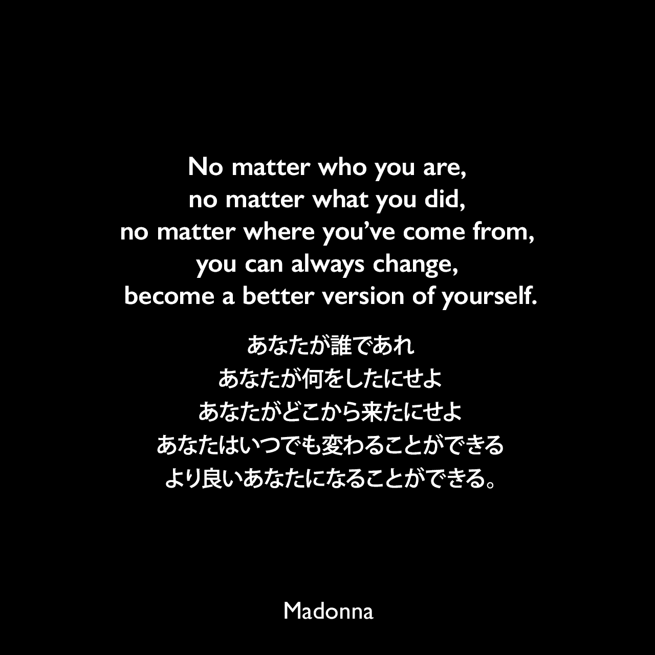 No matter who you are, no matter what you did, no matter where you've come from, you can always change, become a better version of yourself.あなたが誰であれ、あなたが何をしたにせよ、あなたがどこから来たにせよ、あなたはいつでも変わることができる、より良いあなたになることができる。Madonna