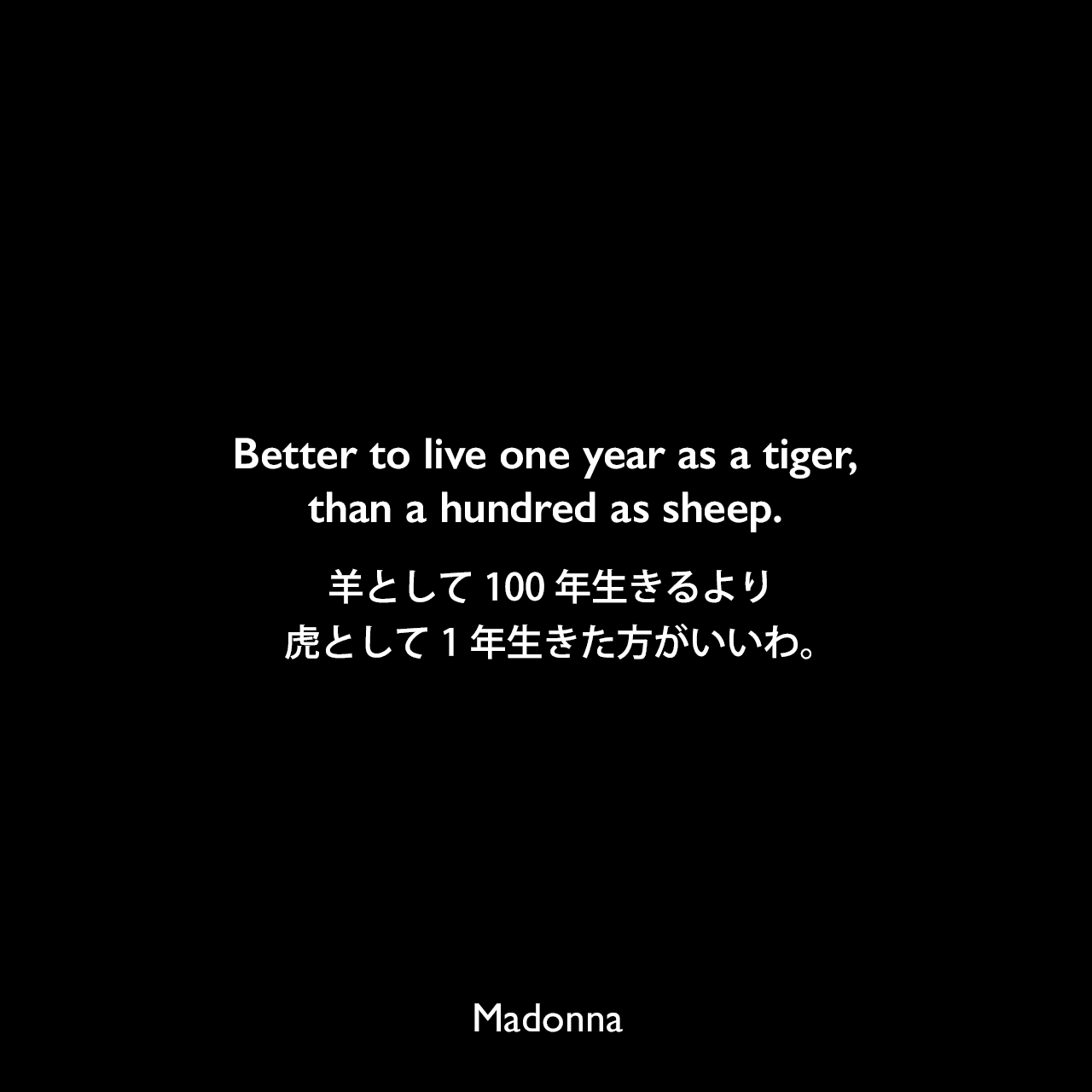 Better to live one year as a tiger, than a hundred as sheep.羊として100年生きるより、虎として1年生きた方がいいわ。- The Insider誌「Madonna: 50 Years Of Wit And Wisdom」よりMadonna