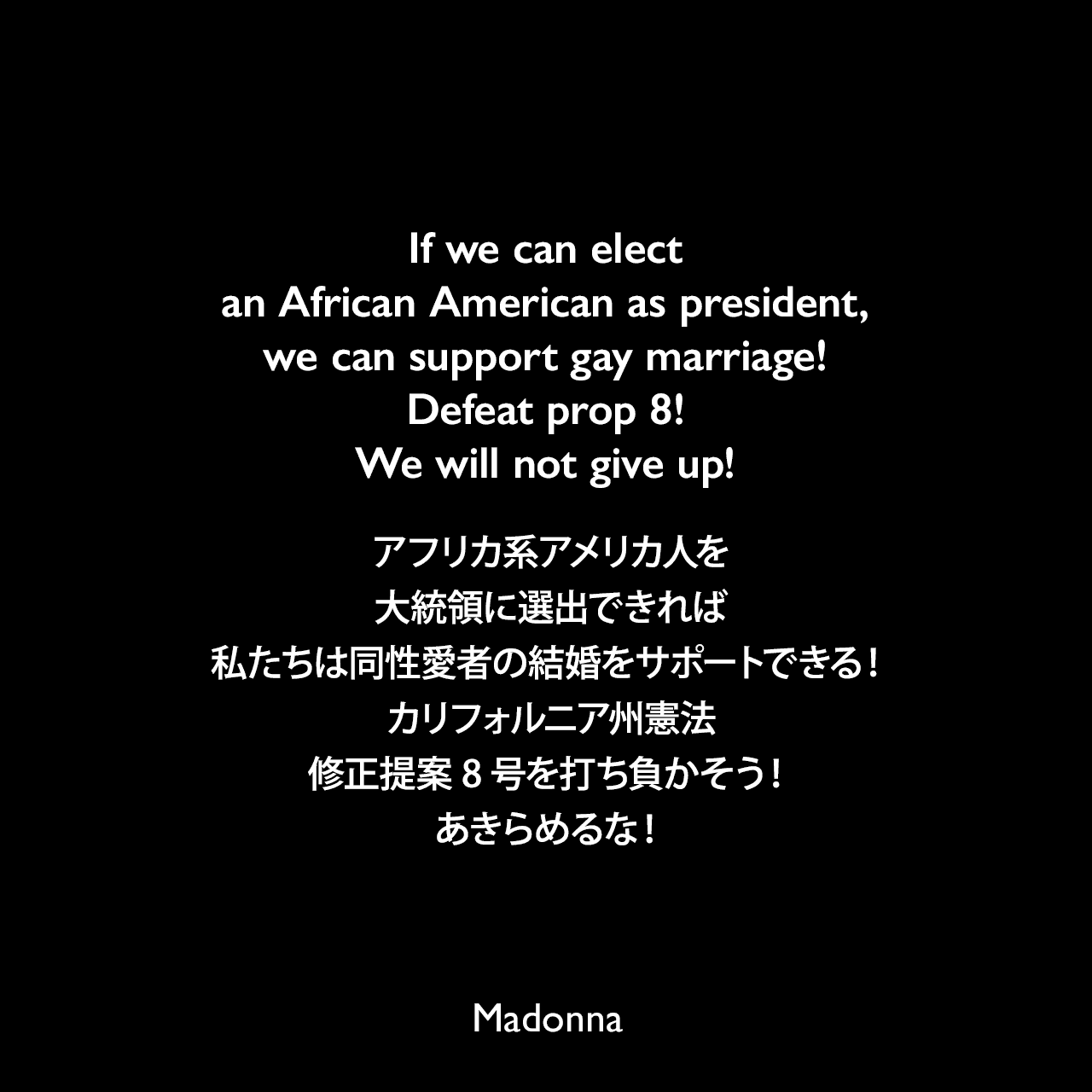 If we can elect an African American as president, we can support gay marriage! Defeat prop 8! We will not give up!アフリカ系アメリカ人を大統領に選出できれば、私たちは同性愛者の結婚をサポートできる!カリフォルニア州憲法修正提案8号を打ち負かそう!あきらめるな!- 2008年11月のタイムズ紙日曜版で、同性愛者の結婚について「アメリカが認めるべき」とマドンナが発言Madonna
