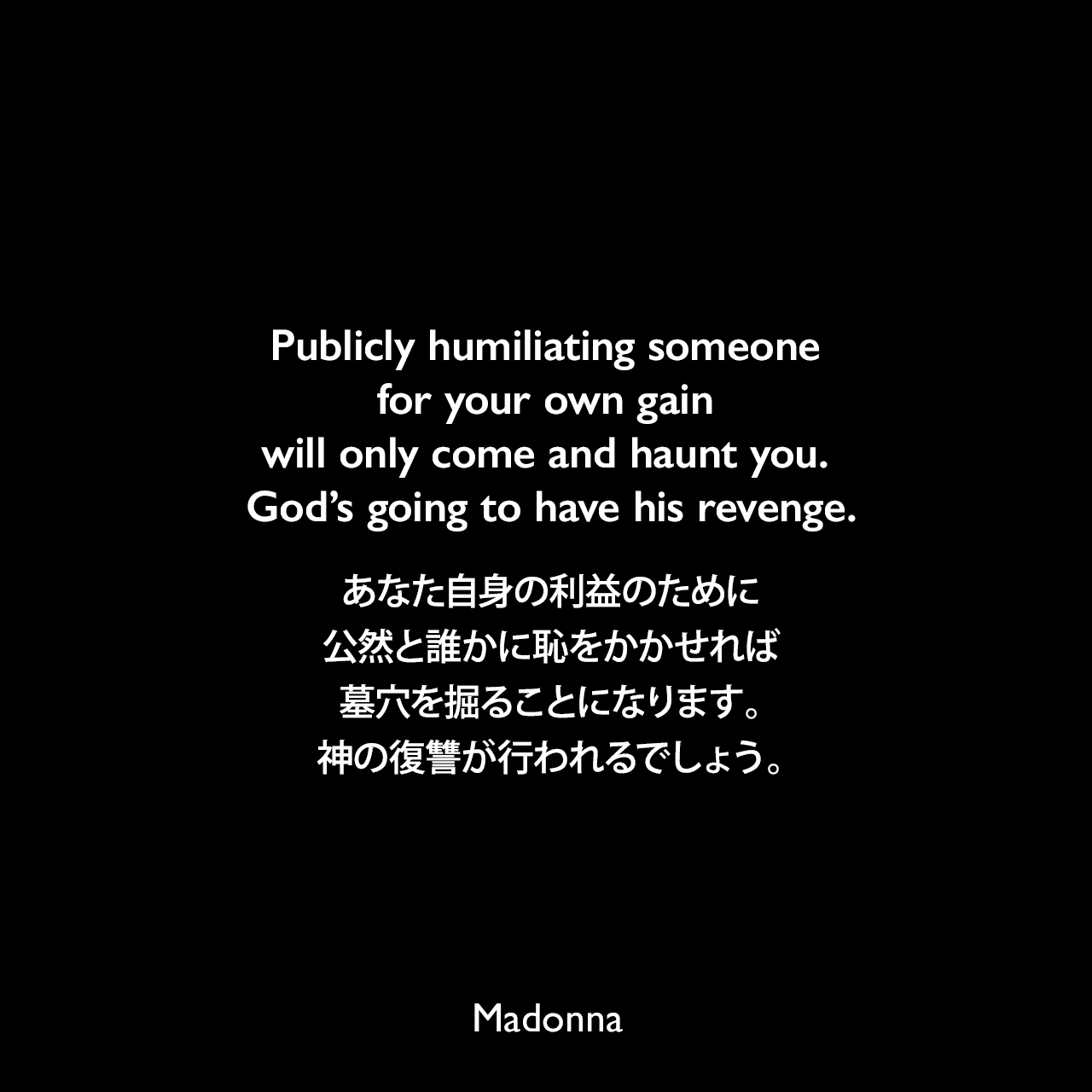 Publicly humiliating someone for your own gain will only come and haunt you. God's going to have his revenge.あなた自身の利益のために、公然と誰かに恥をかかせれば墓穴を掘ることになります。神の復讐が行われるでしょう。- 月刊音楽誌Qの2003年マドンナのインタビューよりMadonna