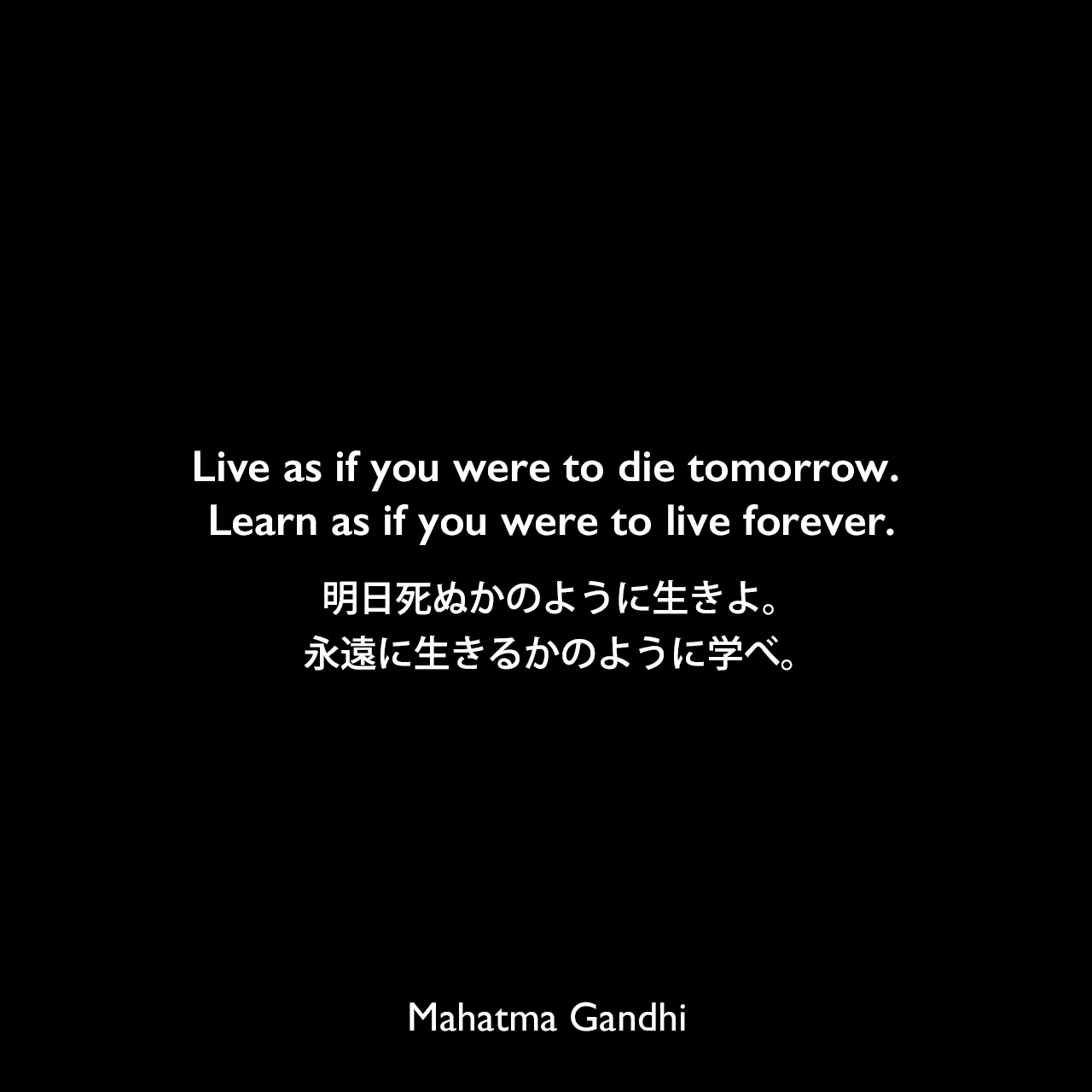 Live as if you were to die tomorrow. Learn as if you were to live forever.明日死ぬかのように生きよ。永遠に生きるかのように学べ。Mahatma Gandhi