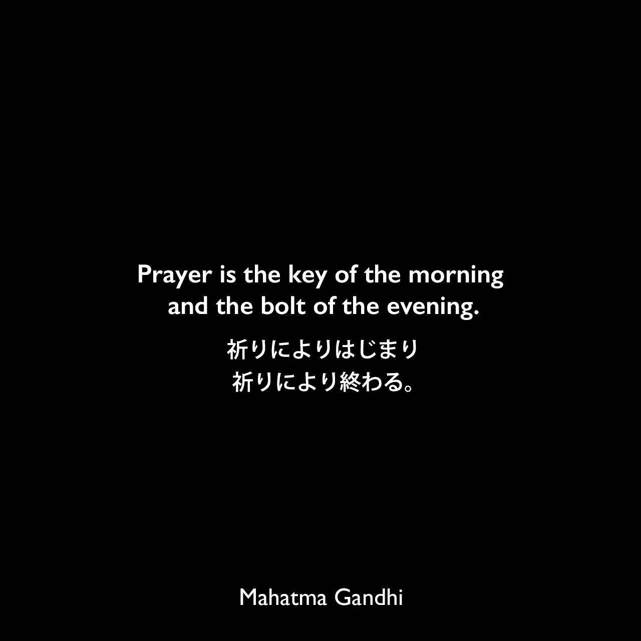 Prayer is the key of the morning and the bolt of the evening.祈りによりはじまり、祈りにより終わる。Mahatma Gandhi