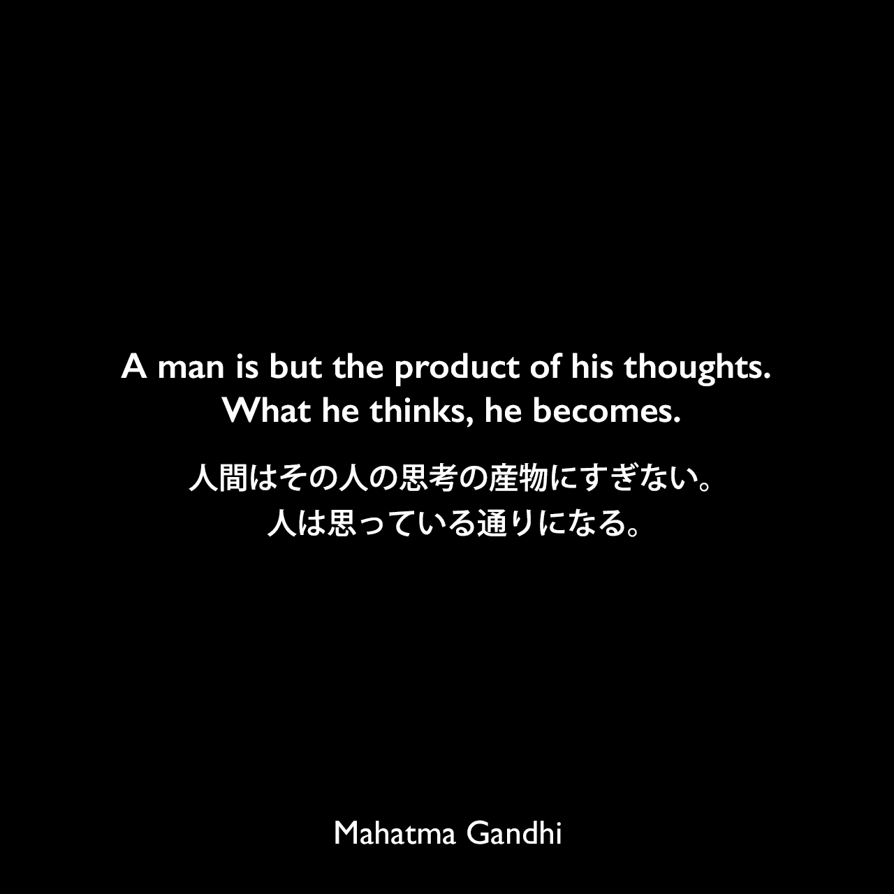 A man is but the product of his thoughts. What he thinks, he becomes.人間はその人の思考の産物にすぎない。 人は思っている通りになる。Mahatma Gandhi