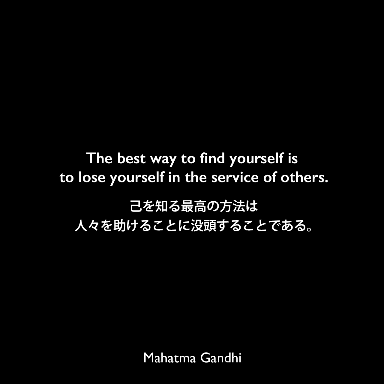 The best way to find yourself is to lose yourself in the service of others.己を知る最高の方法は、人々を助けることに没頭することである。Mahatma Gandhi