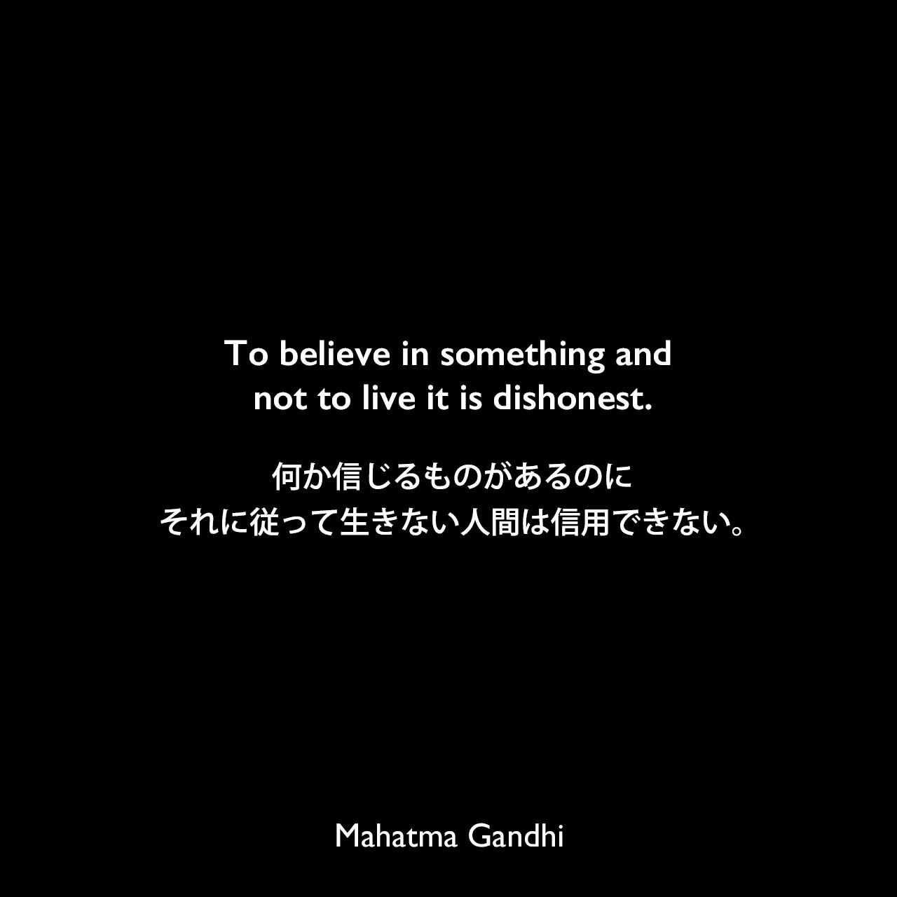 To believe in something and not to live it is dishonest.何か信じるものがあるのに、それに従って生きない人間は信用できない。Mahatma Gandhi