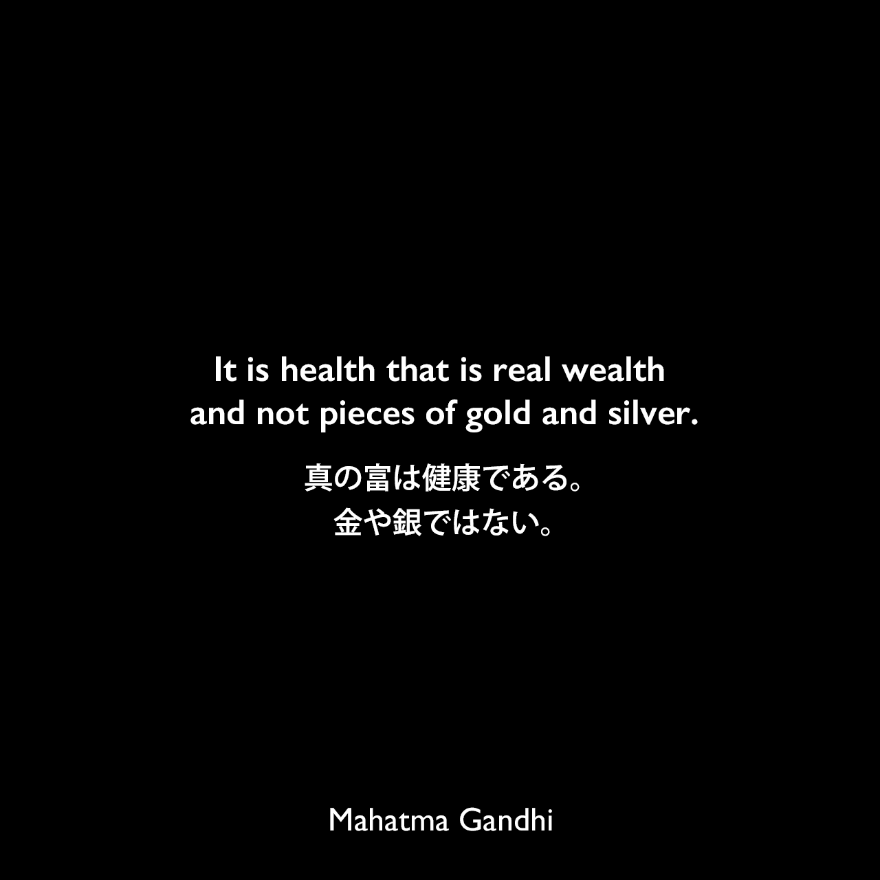 It is health that is real wealth and not pieces of gold and silver.真の富は健康である。金や銀ではない。Mahatma Gandhi