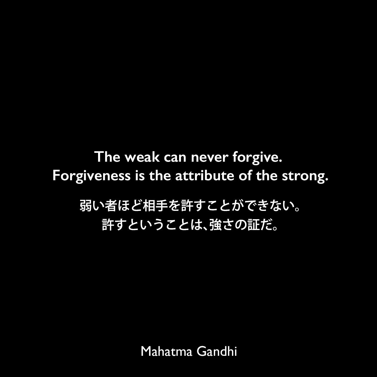The weak can never forgive. Forgiveness is the attribute of the strong.弱い者ほど相手を許すことができない。許すということは、強さの証だ。Mahatma Gandhi