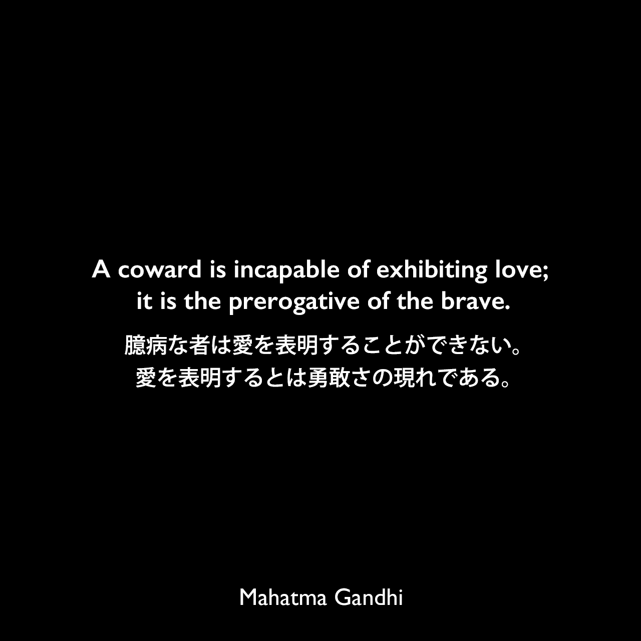 A coward is incapable of exhibiting love; it is the prerogative of the brave.臆病な者は愛を表明することができない。愛を表明するとは勇敢さの現れである。