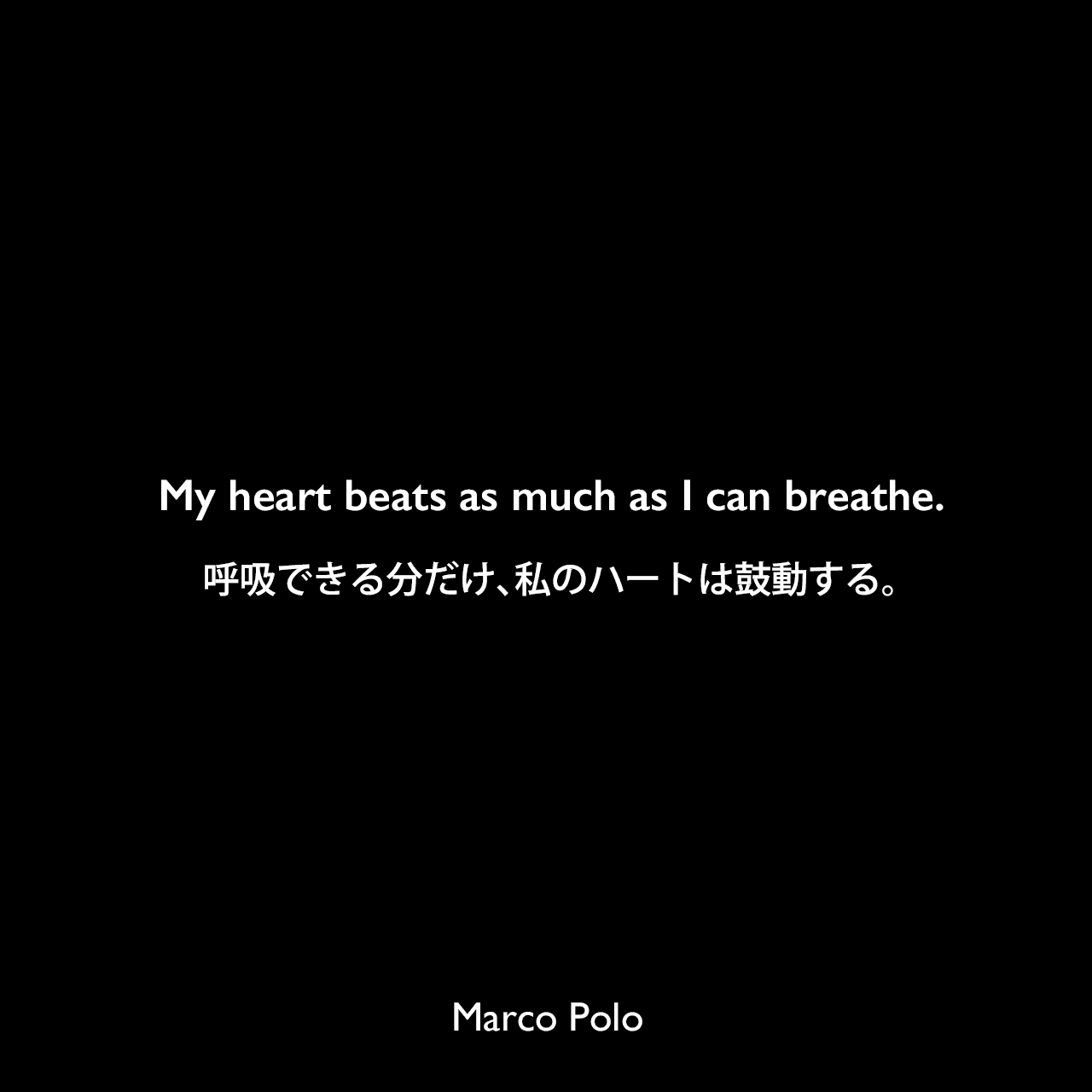 My heart beats as much as I can breathe.呼吸できる分だけ、私のハートは鼓動する。Marco Polo