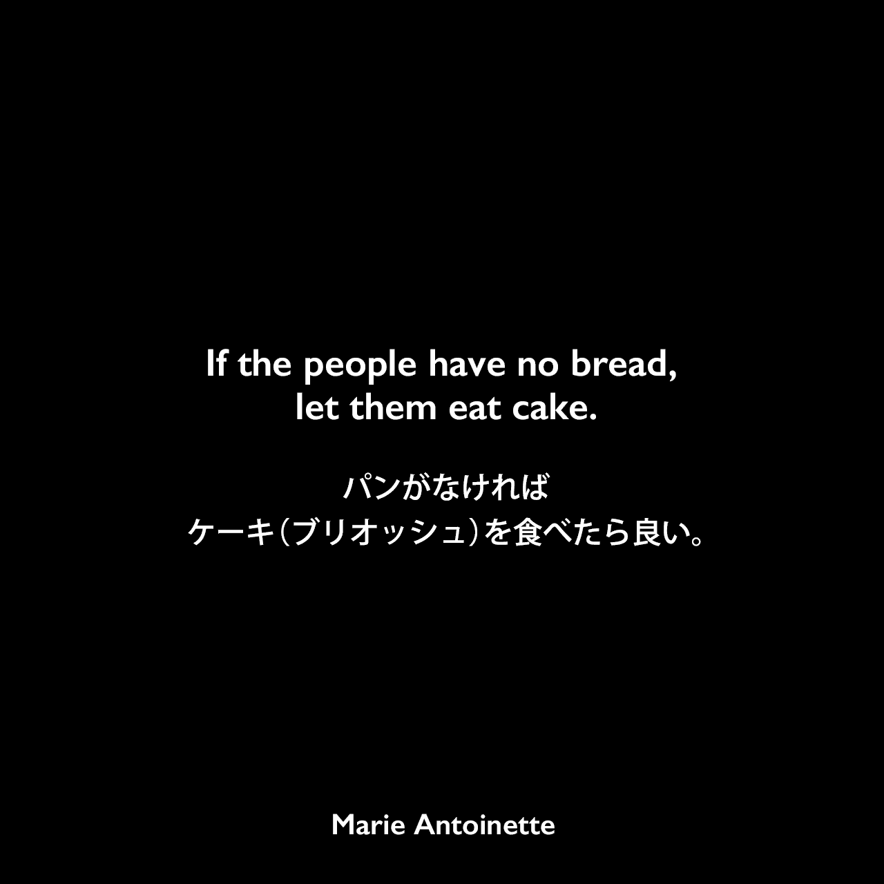If the people have no bread, let them eat cake.パンがなければケーキ(ブリオッシュ)を食べたら良い。Marie Antoinette