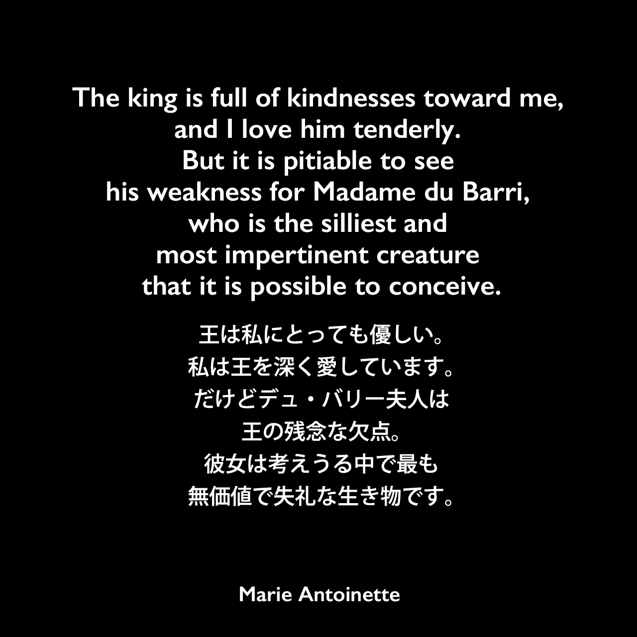 The king is full of kindnesses toward me, and I love him tenderly. But it is pitiable to see his weakness for Madame du Barri, who is the silliest and most impertinent creature that it is possible to conceive.王は私にとっても優しい。私は王を深く愛しています。だけどデュ・バリー夫人は王の残念な欠点。彼女は考えうる中で最も無価値で失礼な生き物です。Marie Antoinette