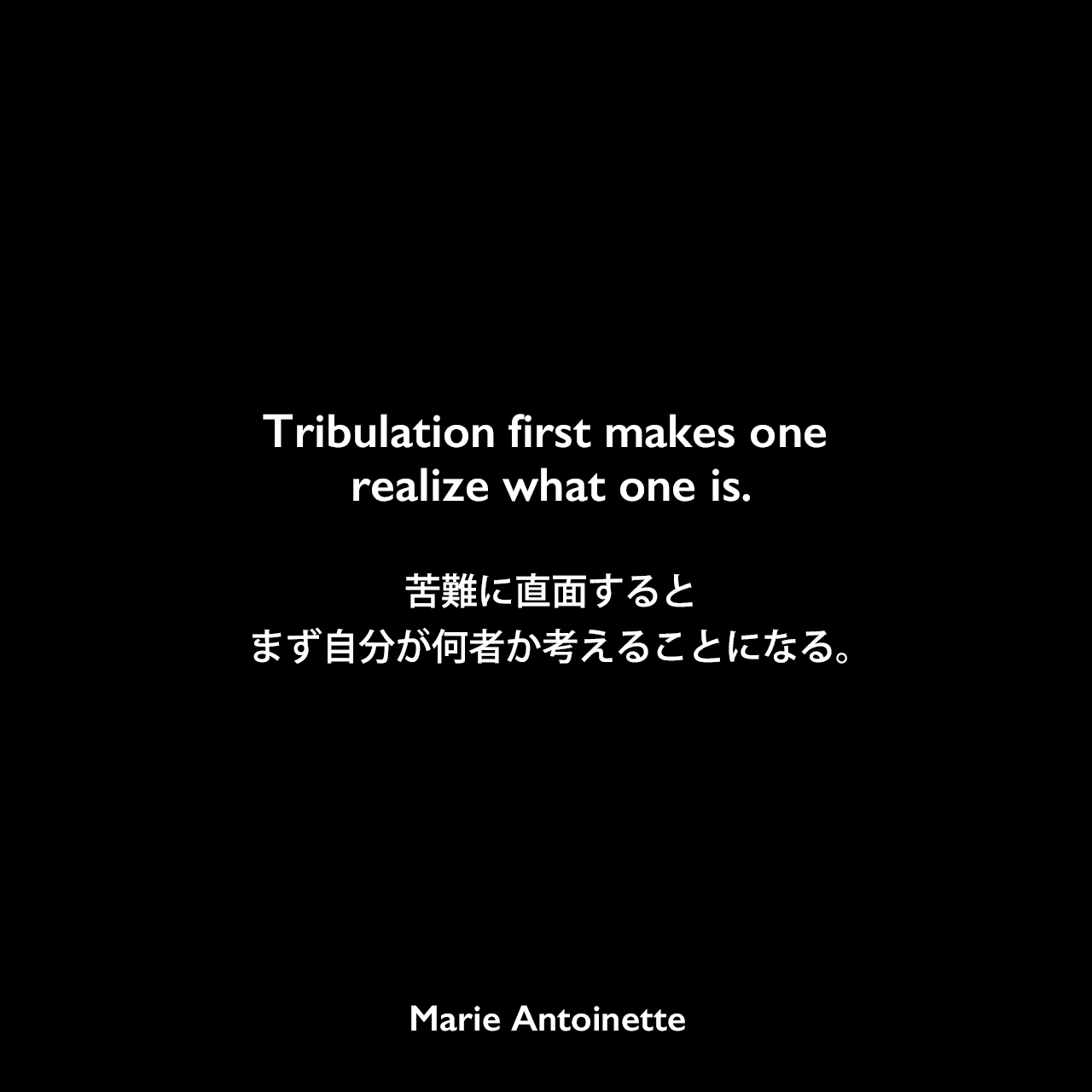 Tribulation first makes one realize what one is.苦難に直面すると、まず自分が何者か考えることになる。Marie Antoinette