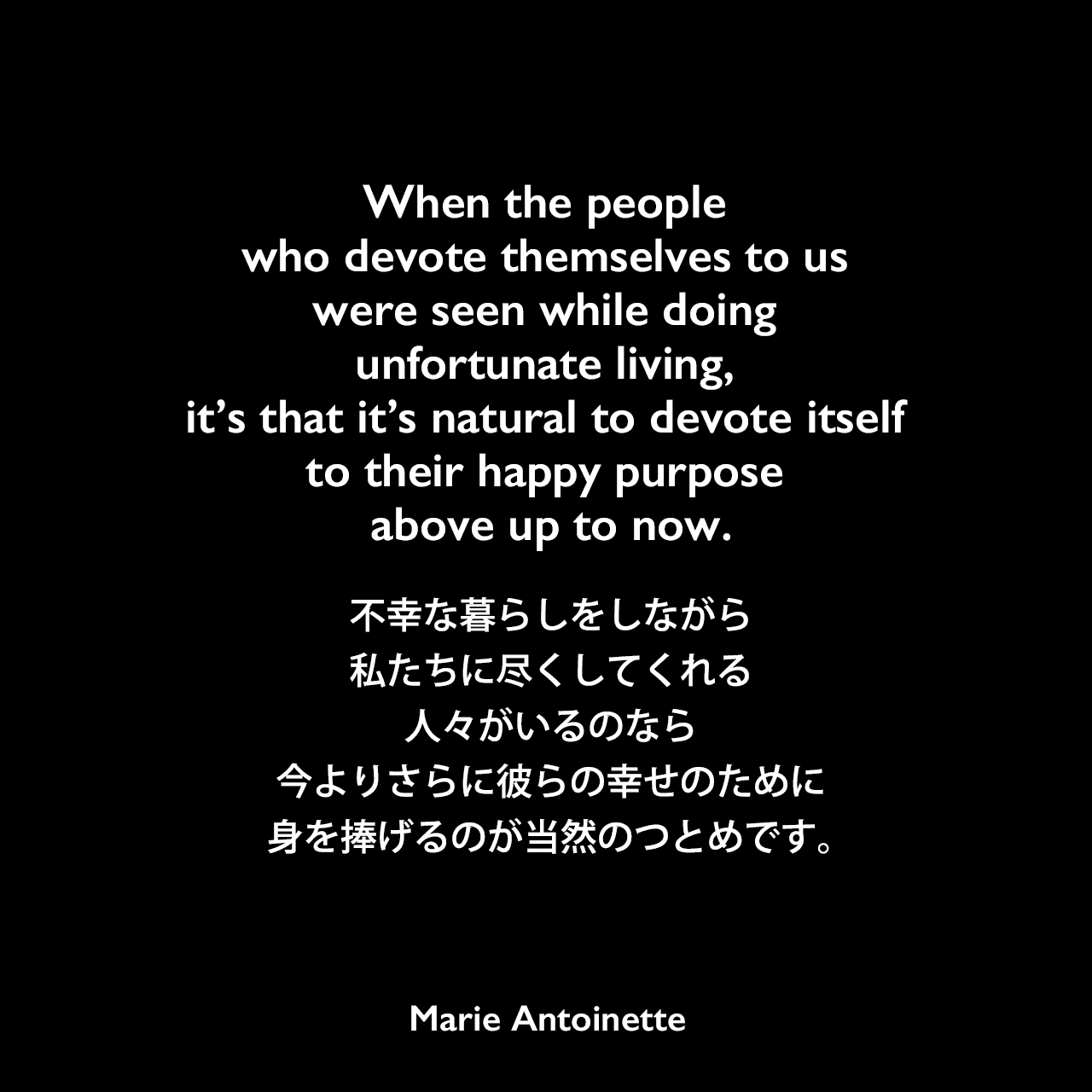 When the people who devote themselves to us were seen while doing unfortunate living, it's that it's natural to devote itself to their happy purpose above up to now.不幸な暮らしをしながら私たちに尽くしてくれる人々がいるのなら、今よりさらに彼らの幸せのために身を捧げるのが当然のつとめです。Marie Antoinette
